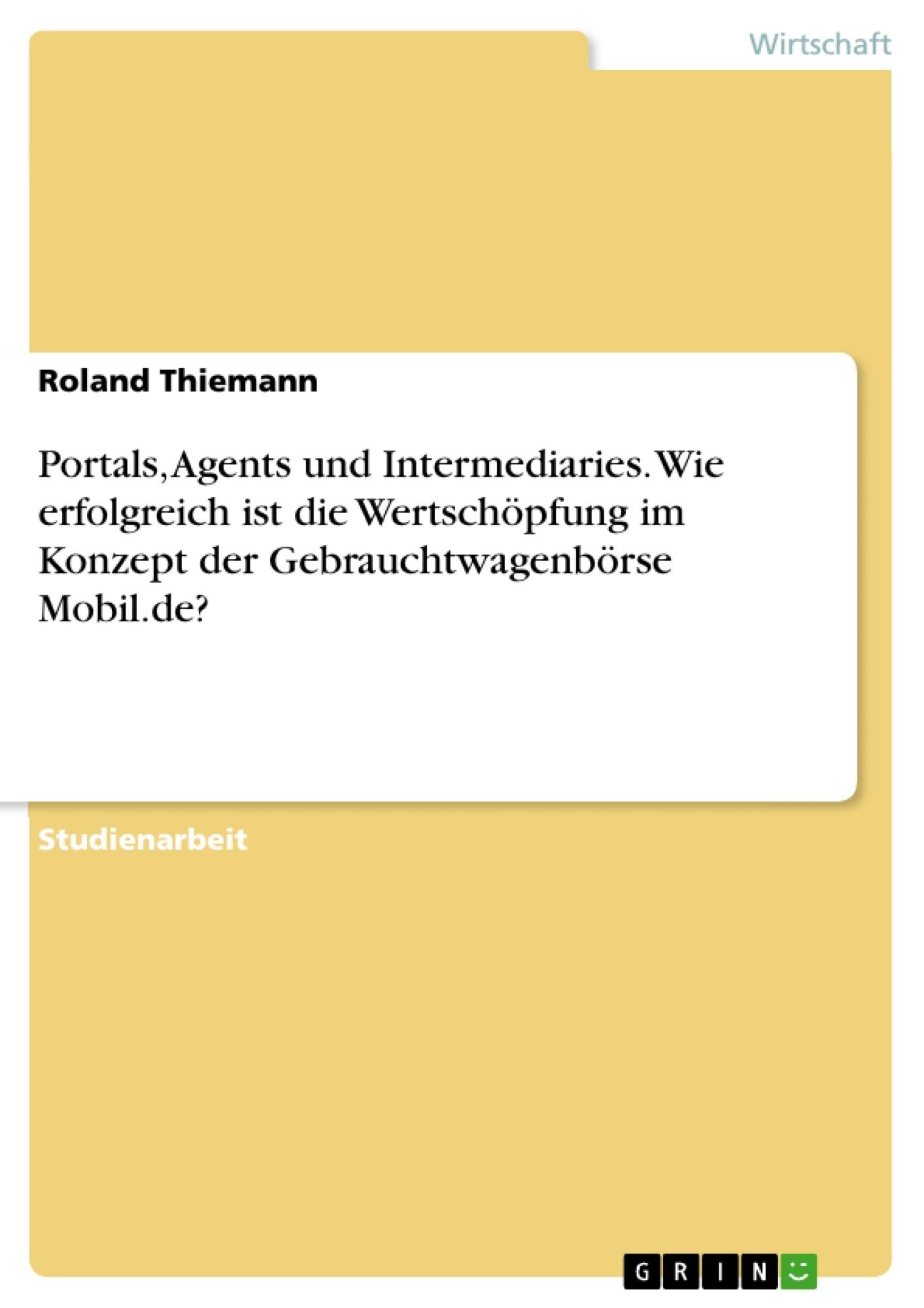 Titel: Portals, Agents und Intermediaries. Wie erfolgreich ist die Wertschöpfung im Konzept der Gebrauchtwagenbörse Mobil.de?