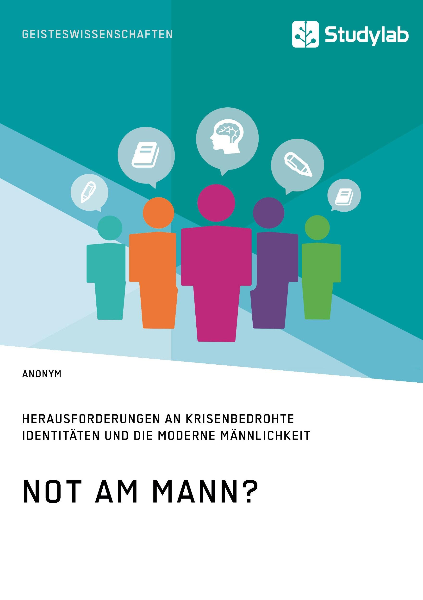 Titel: Not am Mann? Herausforderungen an krisenbedrohte Identitäten und die moderne Männlichkeit