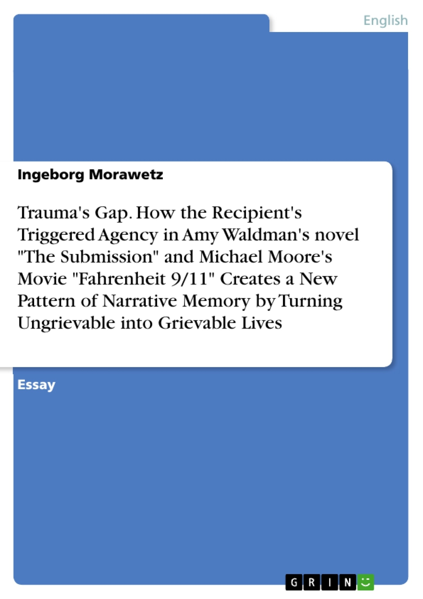 """Title: Trauma's Gap. How the Recipient's Triggered Agency in Amy Waldman's novel """"The Submission"""" and Michael Moore's Movie """"Fahrenheit 9/11"""" Creates a New Pattern of Narrative Memory by Turning Ungrievable into Grievable Lives"""