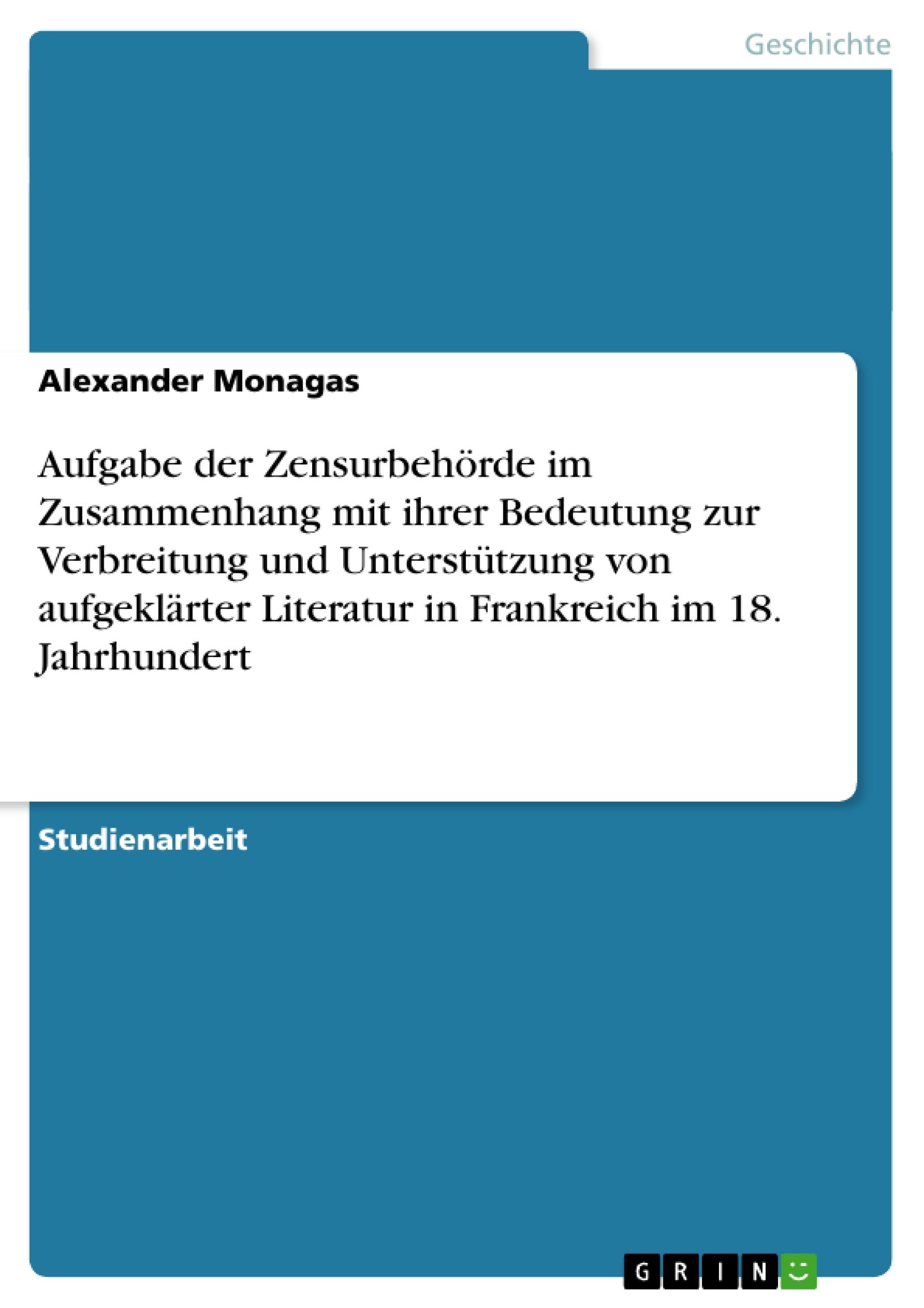 Titel: Aufgabe der Zensurbehörde im Zusammenhang mit ihrer Bedeutung zur Verbreitung und Unterstützung von aufgeklärter Literatur in Frankreich im 18. Jahrhundert