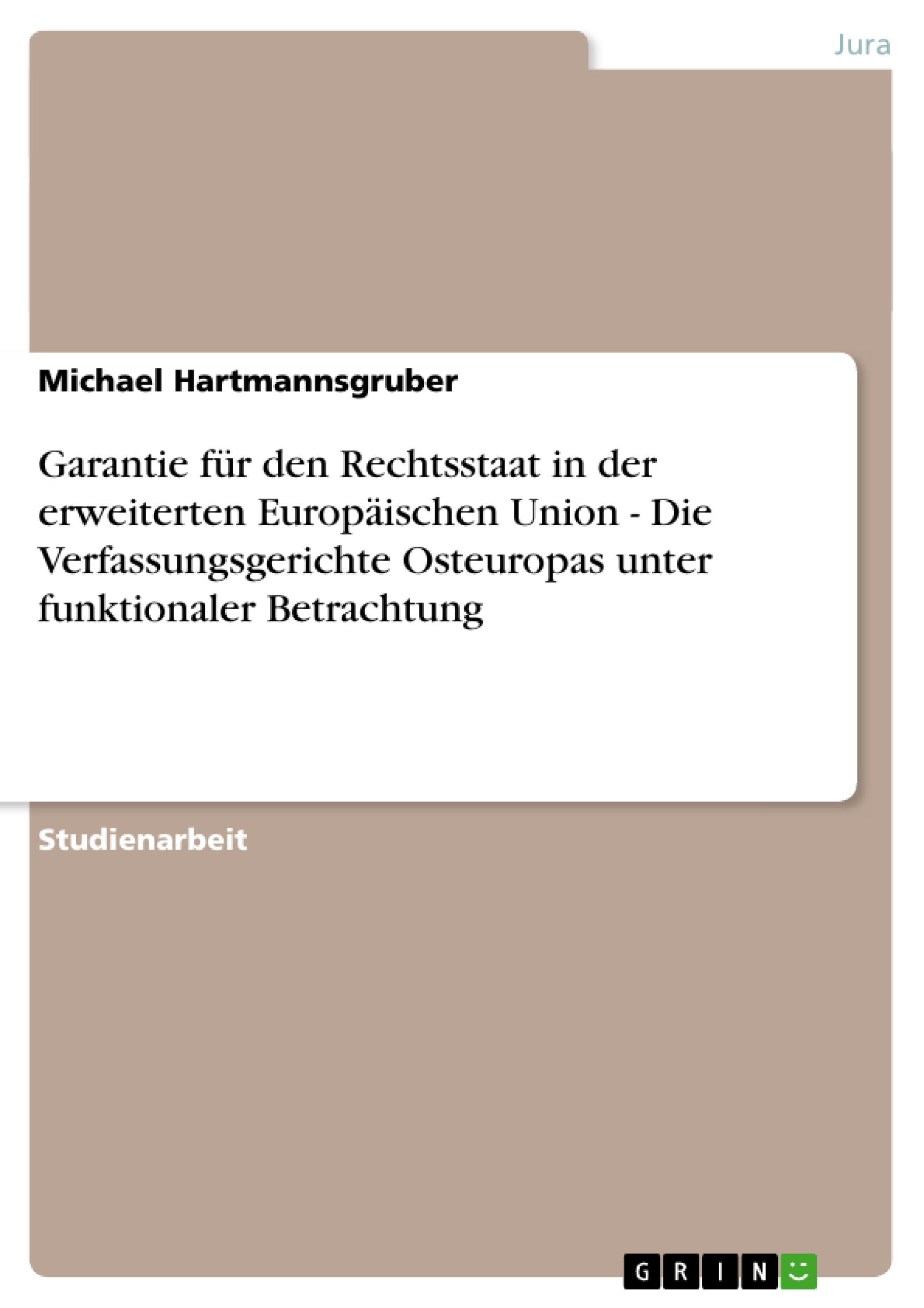 Titel: Garantie für den Rechtsstaat in der erweiterten Europäischen Union - Die Verfassungsgerichte Osteuropas unter funktionaler Betrachtung