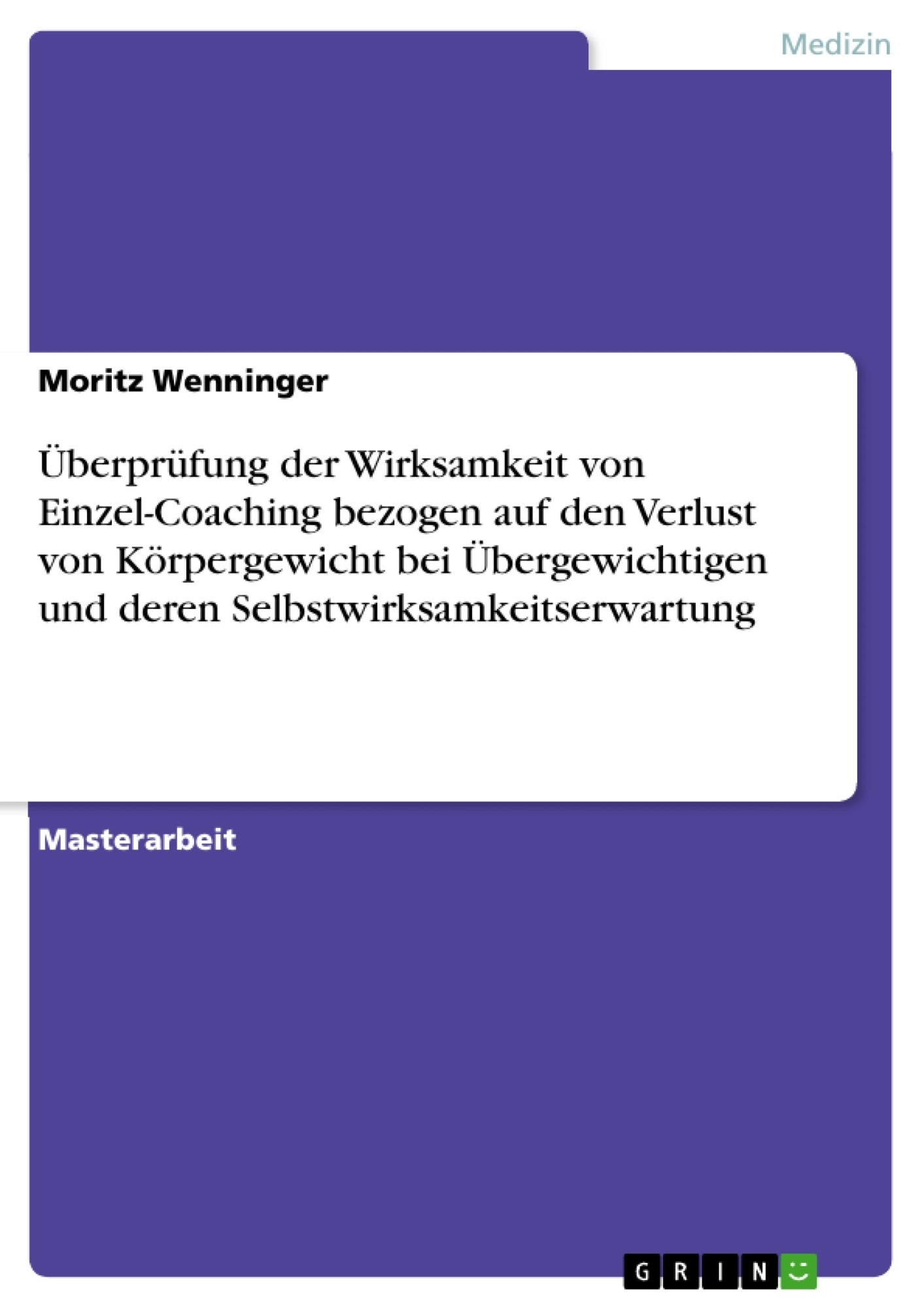 Titel: Überprüfung der Wirksamkeit von Einzel-Coaching bezogen auf den Verlust von Körpergewicht bei Übergewichtigen und deren Selbstwirksamkeitserwartung
