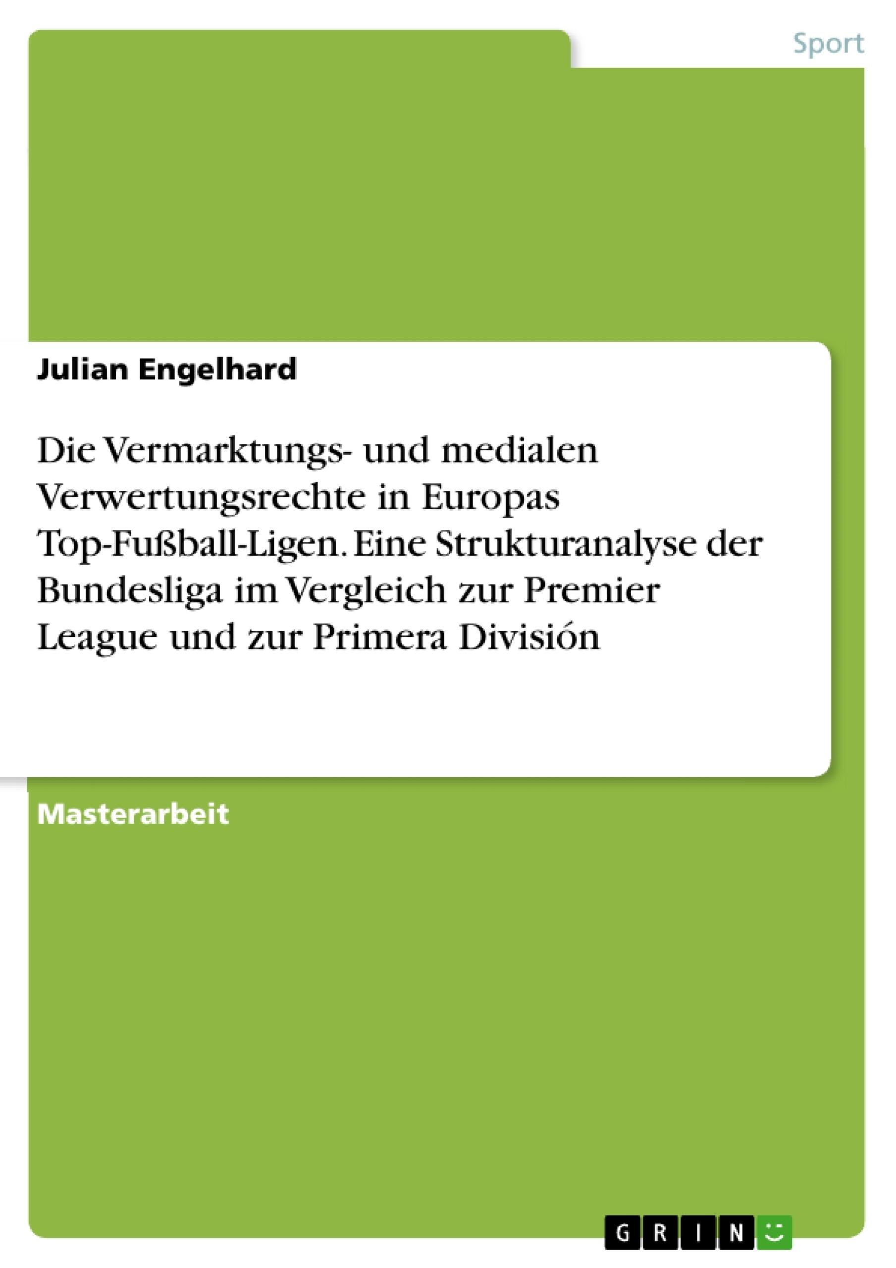 Titel: Die Vermarktungs- und medialen Verwertungsrechte in Europas Top-Fußball-Ligen. Eine Strukturanalyse der Bundesliga im Vergleich zur Premier League und zur Primera División