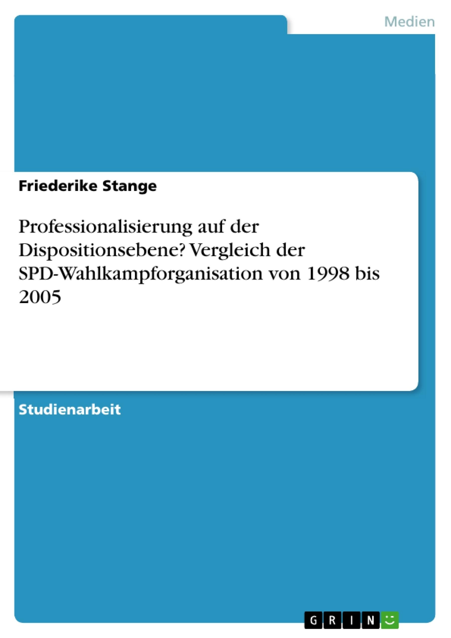Titel: Professionalisierung auf der Dispositionsebene? Vergleich der SPD-Wahlkampforganisation von 1998 bis 2005