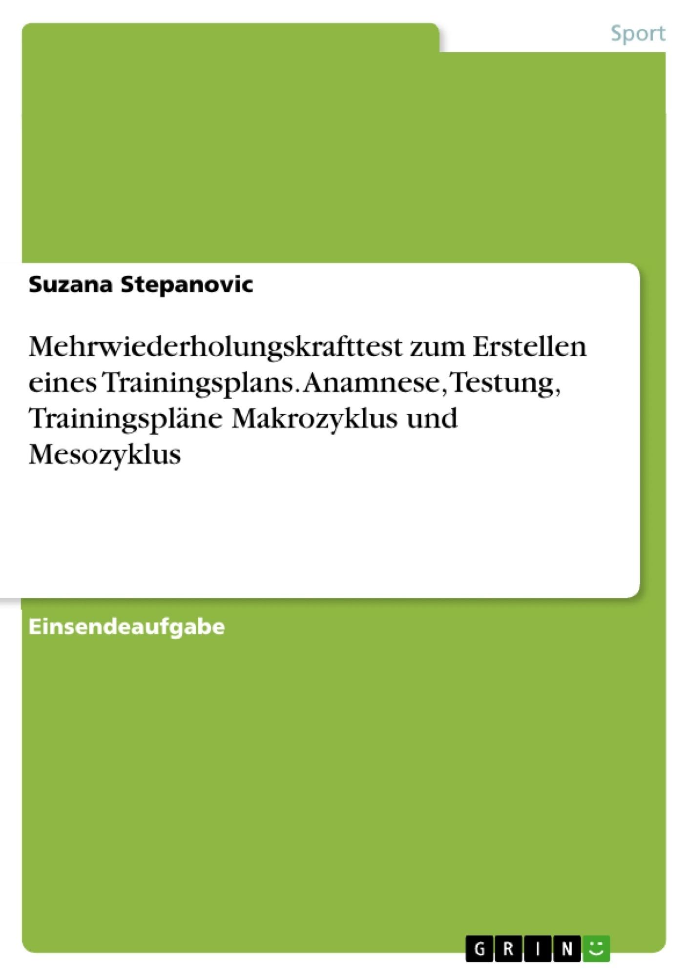 Titel: Mehrwiederholungskrafttest zum Erstellen eines Trainingsplans. Anamnese, Testung, Trainingspläne Makrozyklus und Mesozyklus