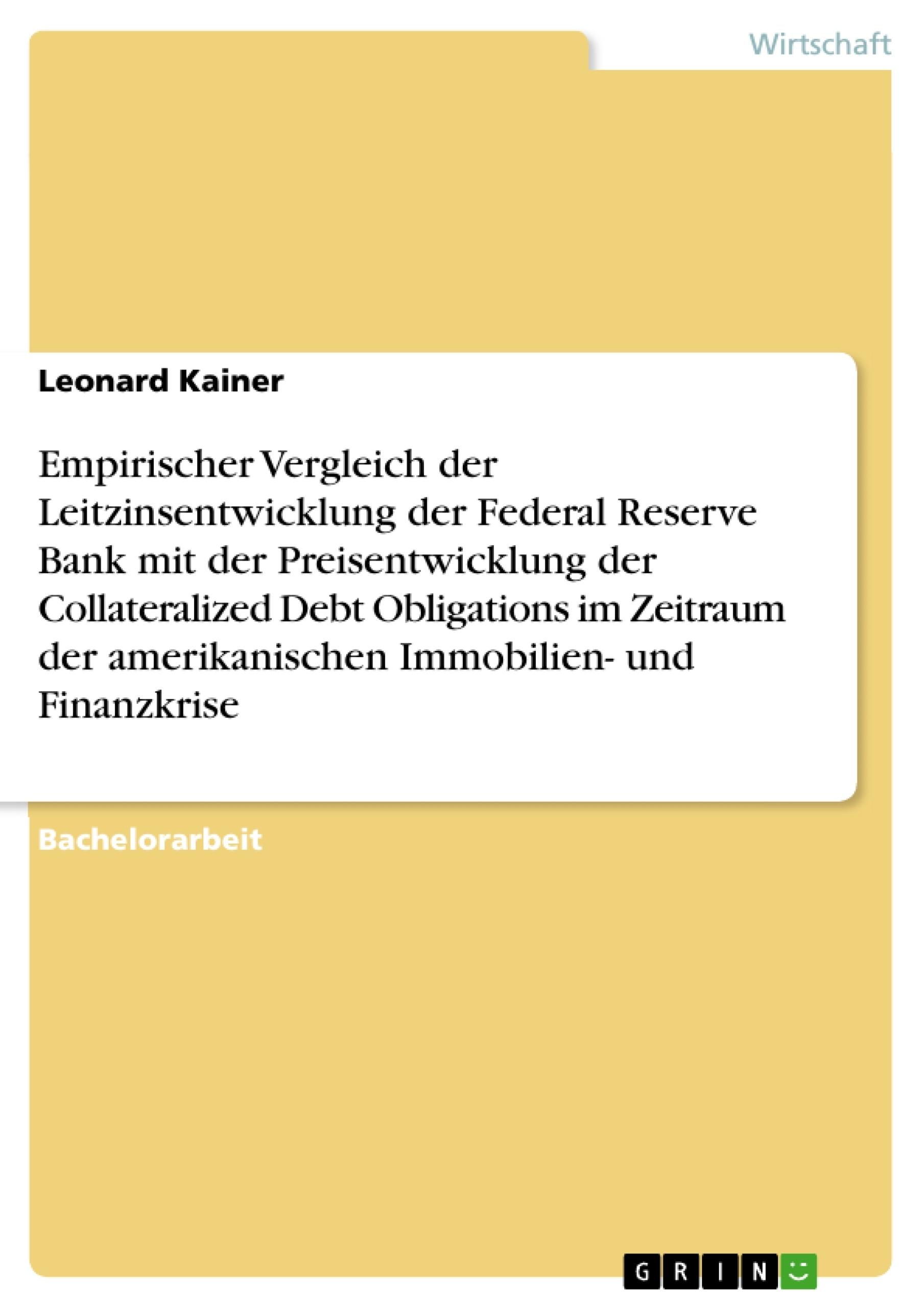 Titel: Empirischer Vergleich der Leitzinsentwicklung der Federal Reserve Bank mit der Preisentwicklung der Collateralized Debt Obligations im Zeitraum der amerikanischen Immobilien- und Finanzkrise