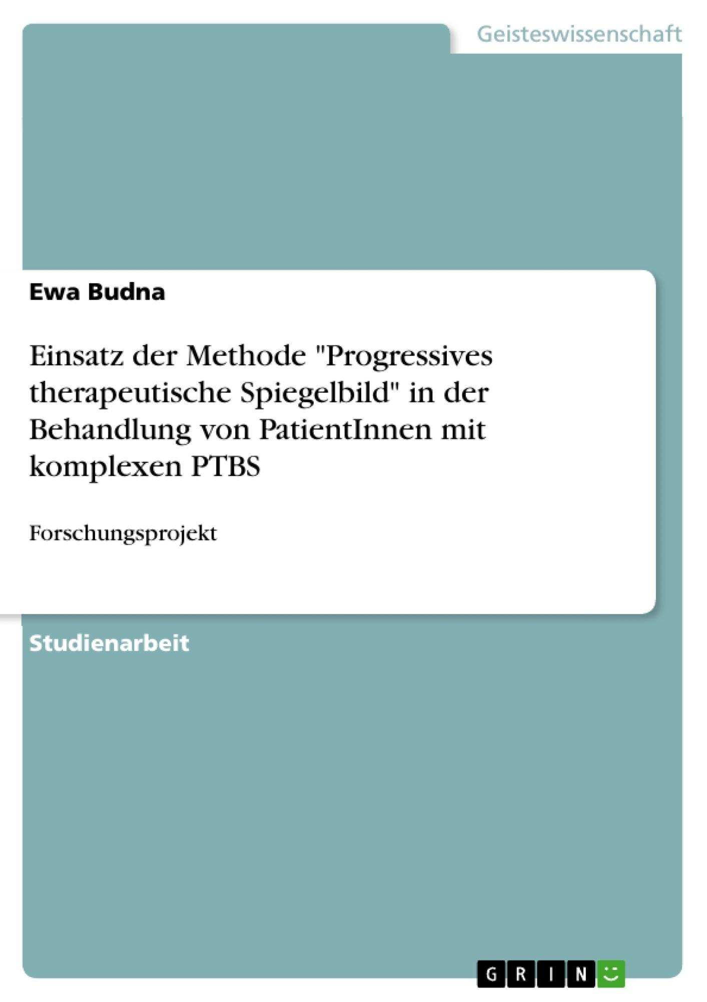 """Titel: Einsatz der Methode """"Progressives therapeutische Spiegelbild"""" in der Behandlung von PatientInnen mit komplexen PTBS"""