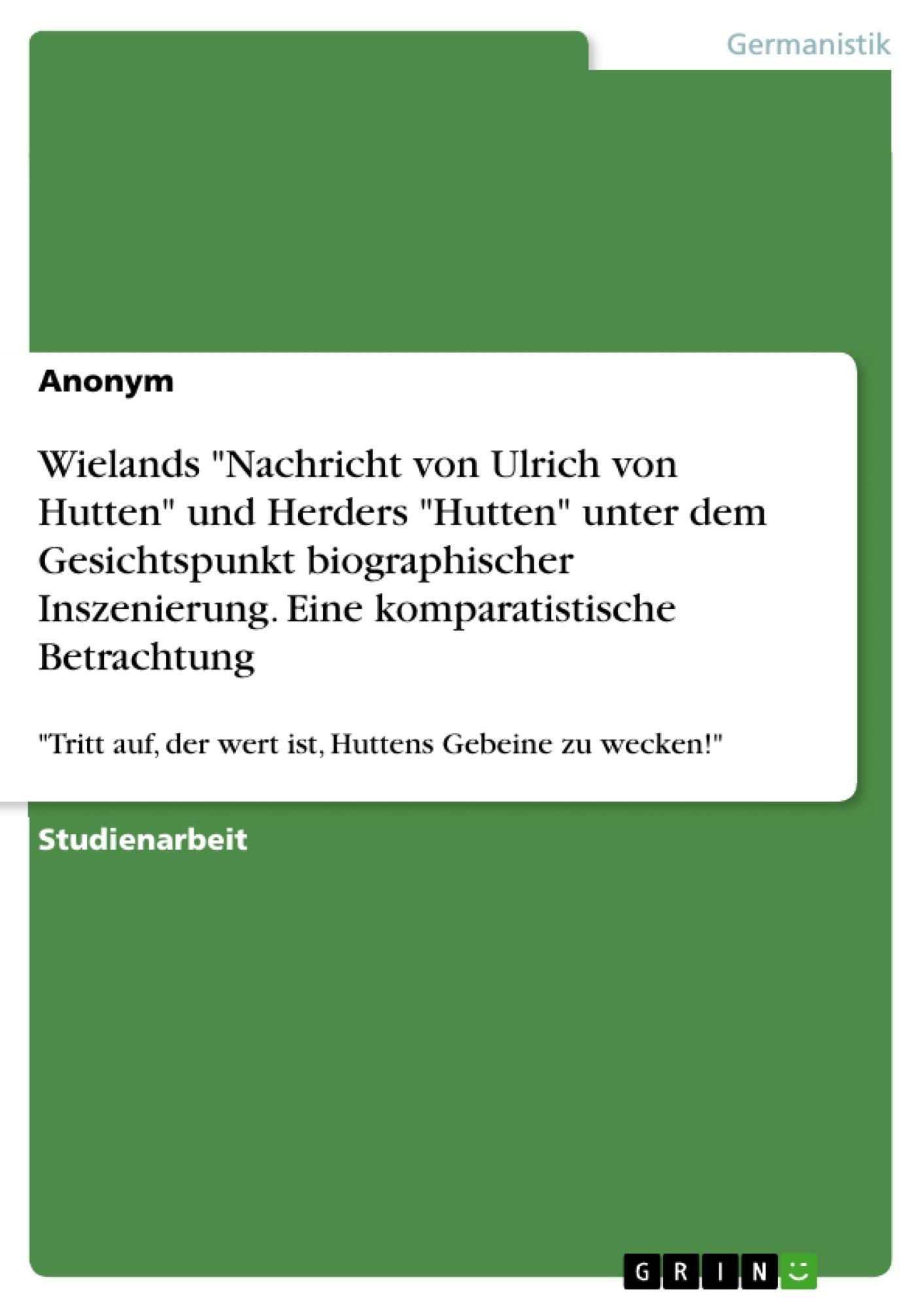 """Titel: Wielands """"Nachricht von Ulrich von Hutten"""" und Herders """"Hutten"""" unter dem Gesichtspunkt biographischer Inszenierung. Eine komparatistische Betrachtung"""