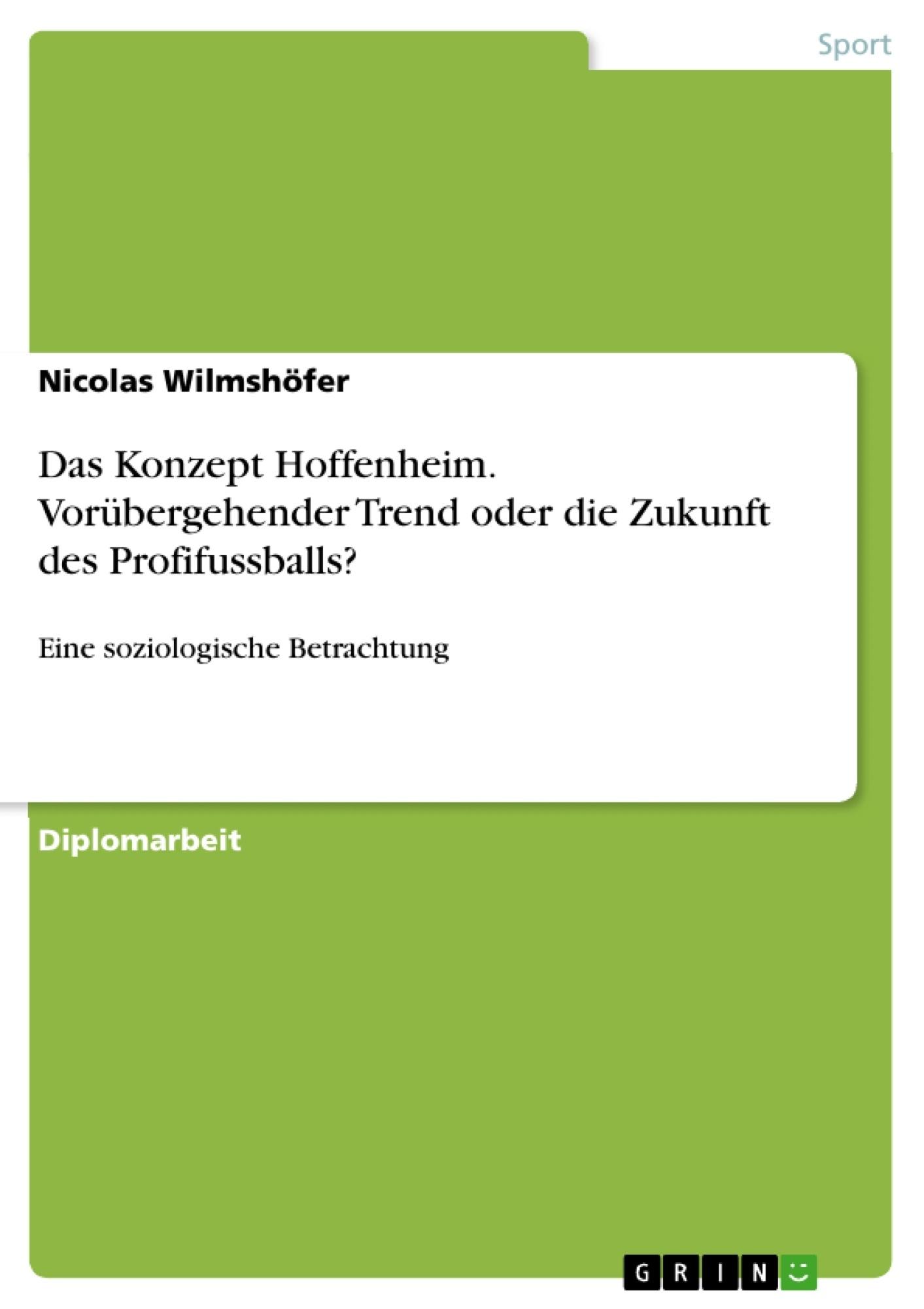 Titel: Das Konzept Hoffenheim. Vorübergehender Trend oder die Zukunft des Profifussballs?