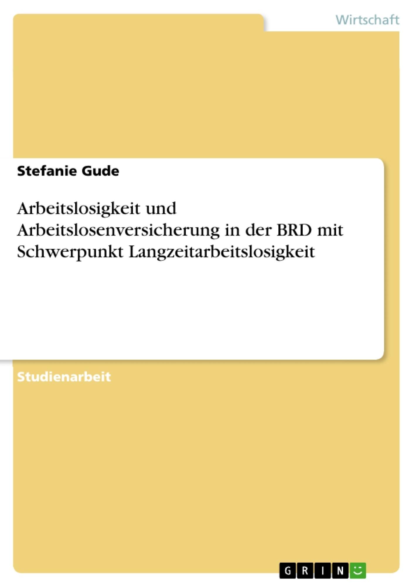 Titel: Arbeitslosigkeit und Arbeitslosenversicherung in der BRD mit Schwerpunkt Langzeitarbeitslosigkeit