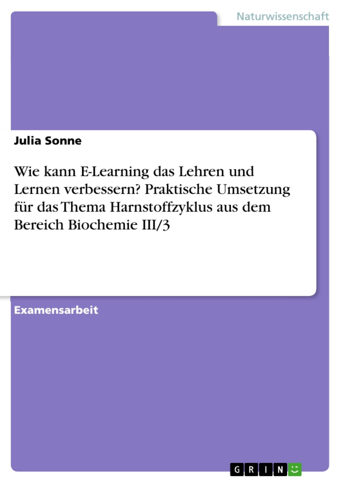 Titel: Wie kann E-Learning das Lehren und Lernen verbessern? Praktische Umsetzung für das Thema Harnstoffzyklus aus dem Bereich Biochemie III/3