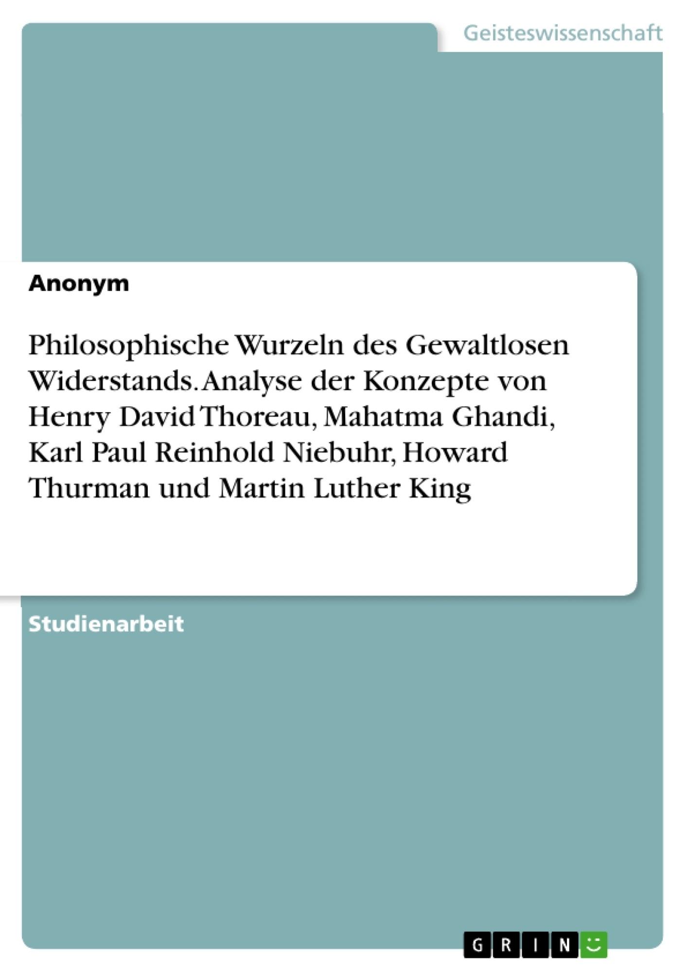 Titel: Philosophische Wurzeln des Gewaltlosen Widerstands. Analyse der Konzepte von Henry David Thoreau, Mahatma Ghandi, Karl Paul Reinhold Niebuhr, Howard Thurman und Martin Luther King