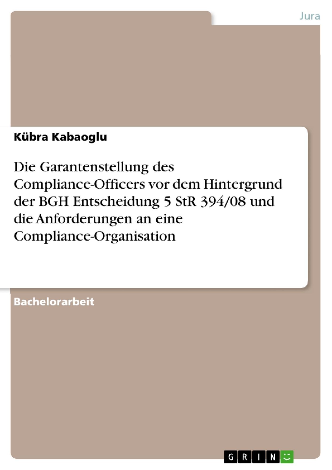 Titel: Die Garantenstellung des Compliance-Officers vor dem Hintergrund der BGH Entscheidung 5 StR 394/08 und die Anforderungen an eine Compliance-Organisation