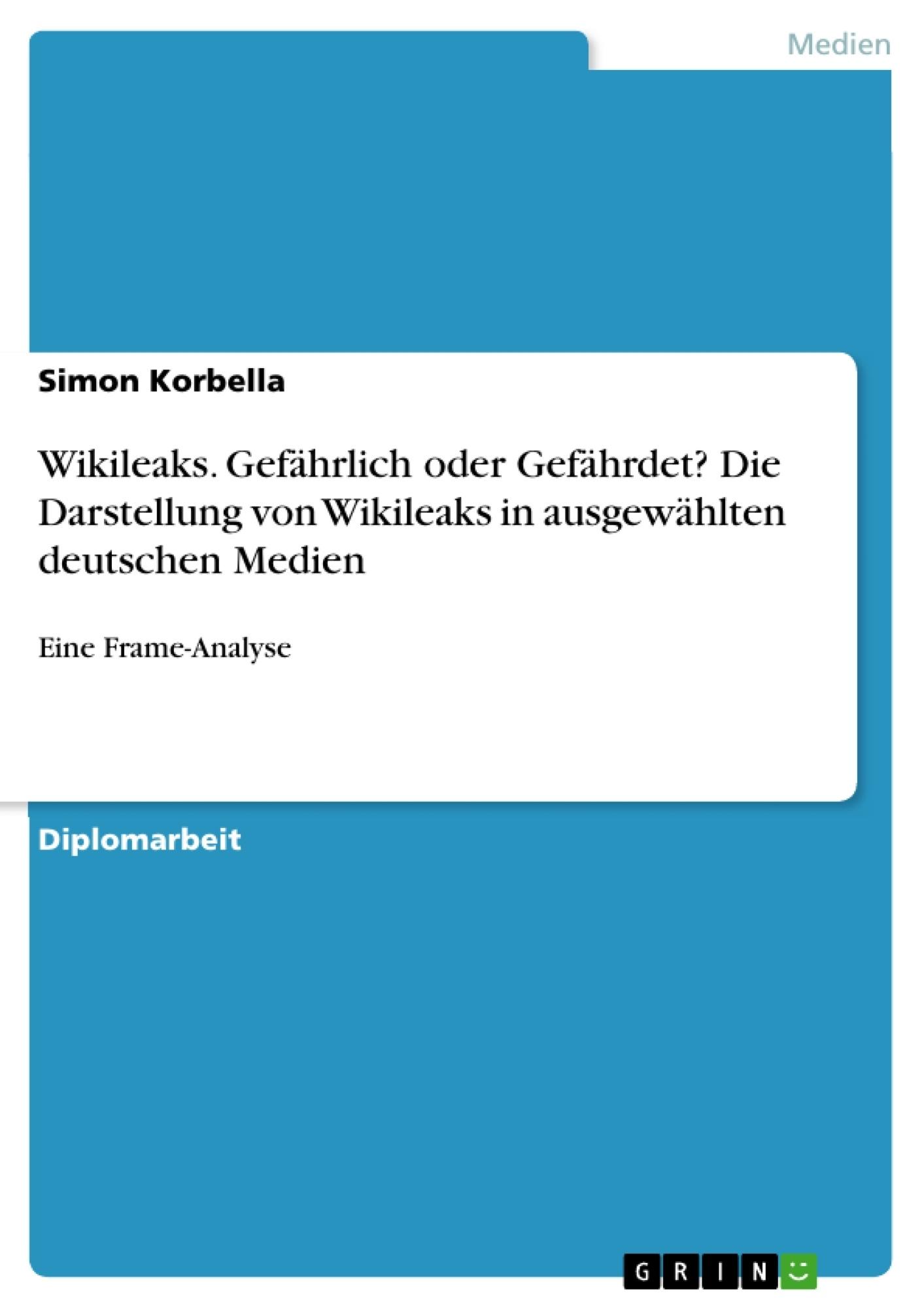 Titel: Wikileaks. Gefährlich oder Gefährdet? Die Darstellung von Wikileaks in ausgewählten deutschen Medien