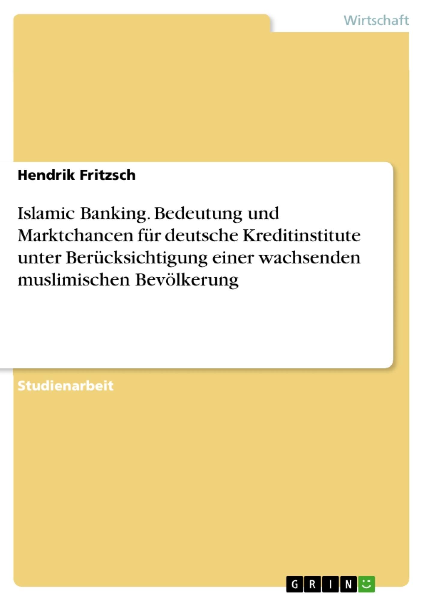 Titel: Islamic Banking. Bedeutung und Marktchancen für deutsche Kreditinstitute unter Berücksichtigung einer wachsenden muslimischen Bevölkerung