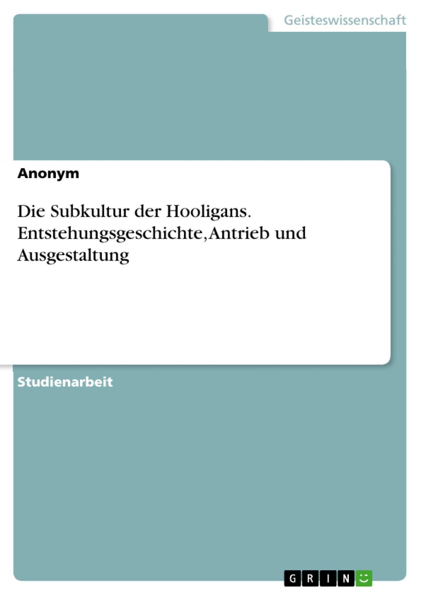 Titel: Die Subkultur der Hooligans. Entstehungsgeschichte, Antrieb und Ausgestaltung