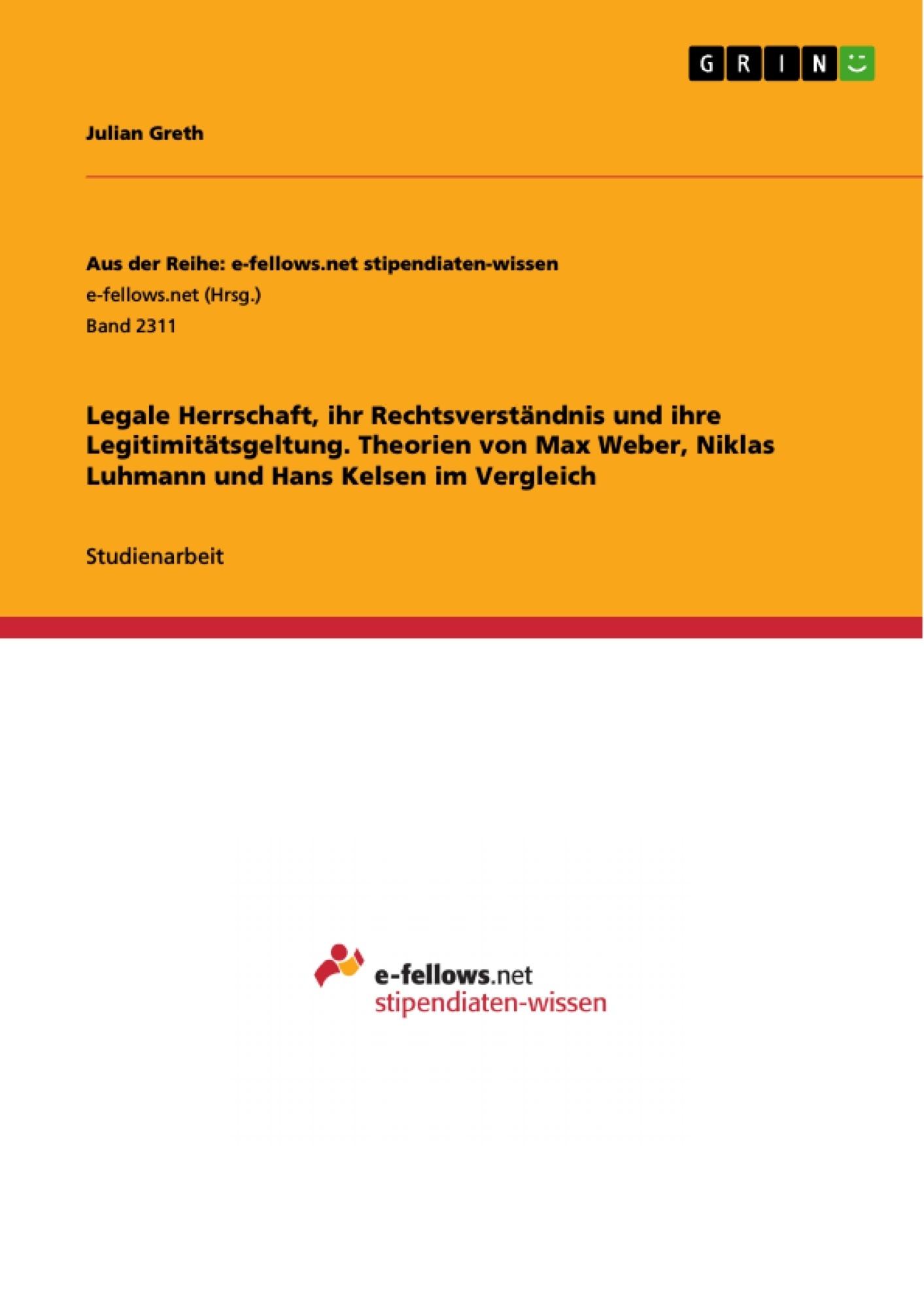 Titel: Legale Herrschaft, ihr Rechtsverständnis und ihre Legitimitätsgeltung. Theorien von Max Weber, Niklas Luhmann und Hans Kelsen im Vergleich