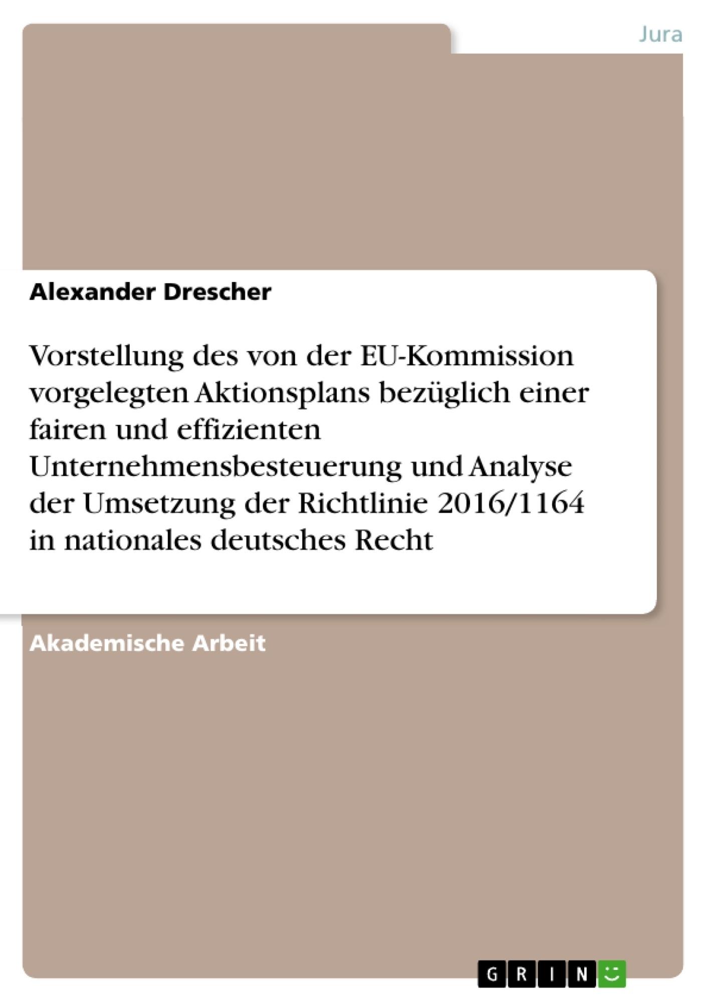 Titel: Vorstellung des von der EU-Kommission vorgelegten Aktionsplans bezüglich einer fairen und effizienten Unternehmensbesteuerung und Analyse der Umsetzung der Richtlinie 2016/1164 in nationales deutsches Recht