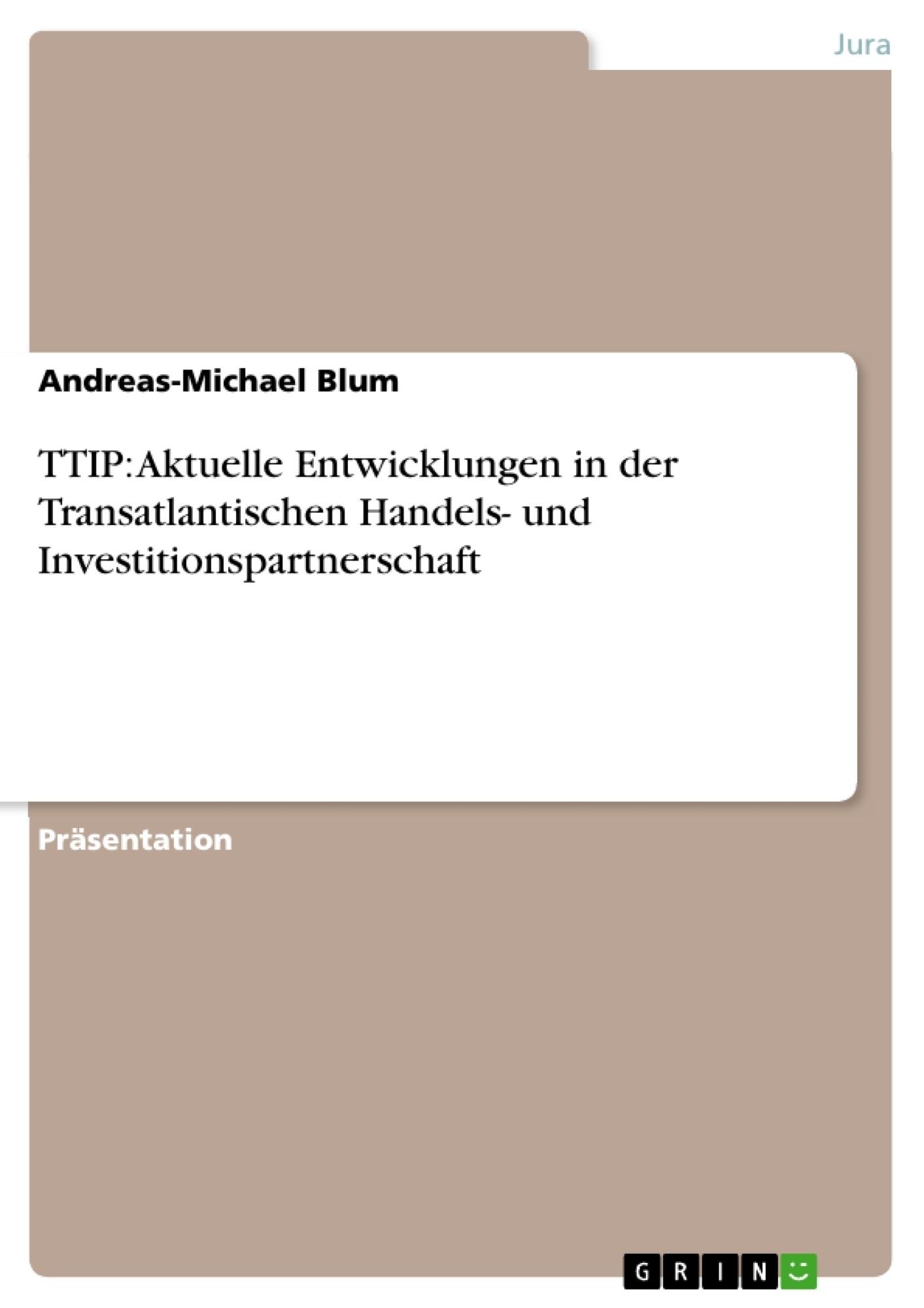 Titel: TTIP: Aktuelle Entwicklungen in der Transatlantischen Handels- und  Investitionspartnerschaft