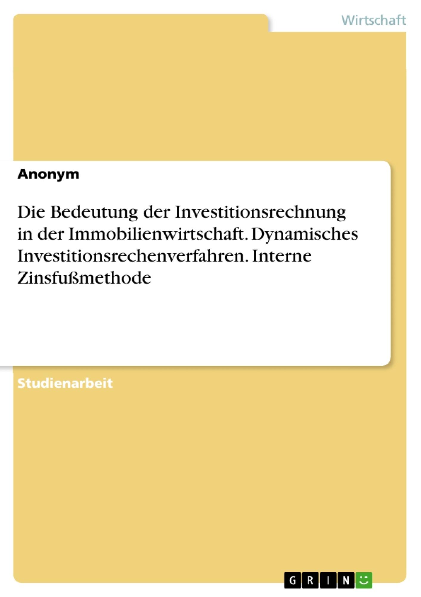 Titel: Die Bedeutung der Investitionsrechnung in der Immobilienwirtschaft. Dynamisches Investitionsrechenverfahren. Interne Zinsfußmethode