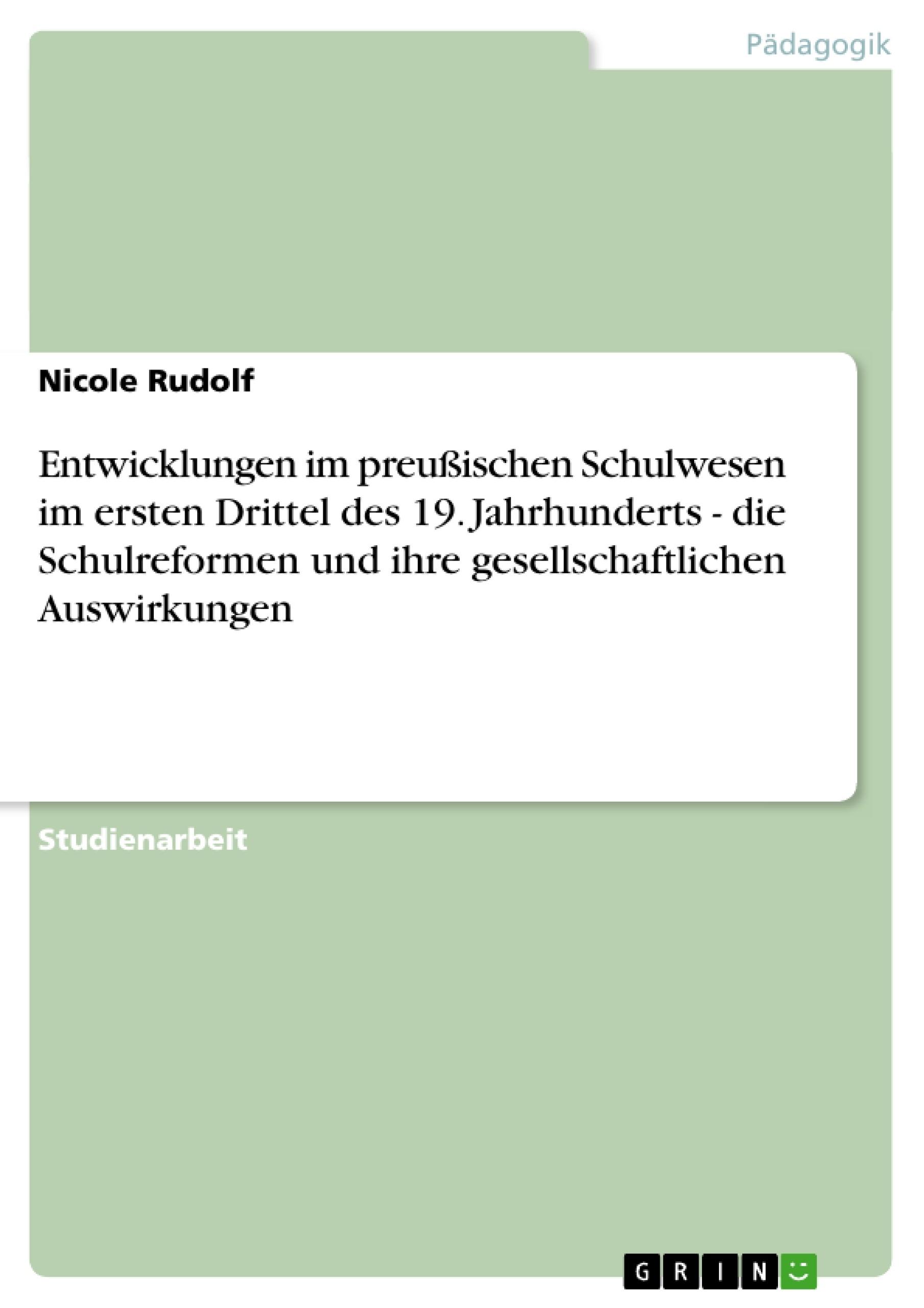Titel: Entwicklungen im preußischen Schulwesen im ersten Drittel des 19. Jahrhunderts -  die Schulreformen und ihre gesellschaftlichen Auswirkungen