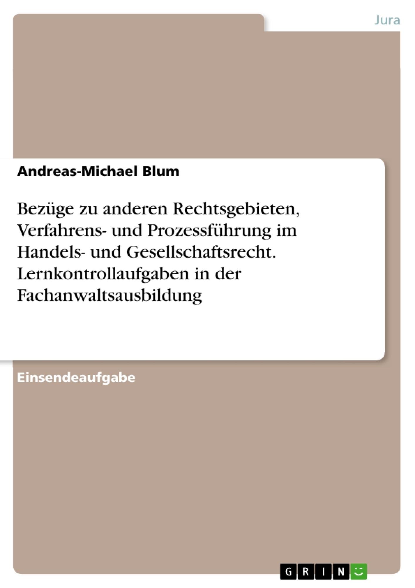 Titel: Bezüge zu anderen Rechtsgebieten, Verfahrens- und Prozessführung im Handels- und Gesellschaftsrecht. Lernkontrollaufgaben in der Fachanwaltsausbildung