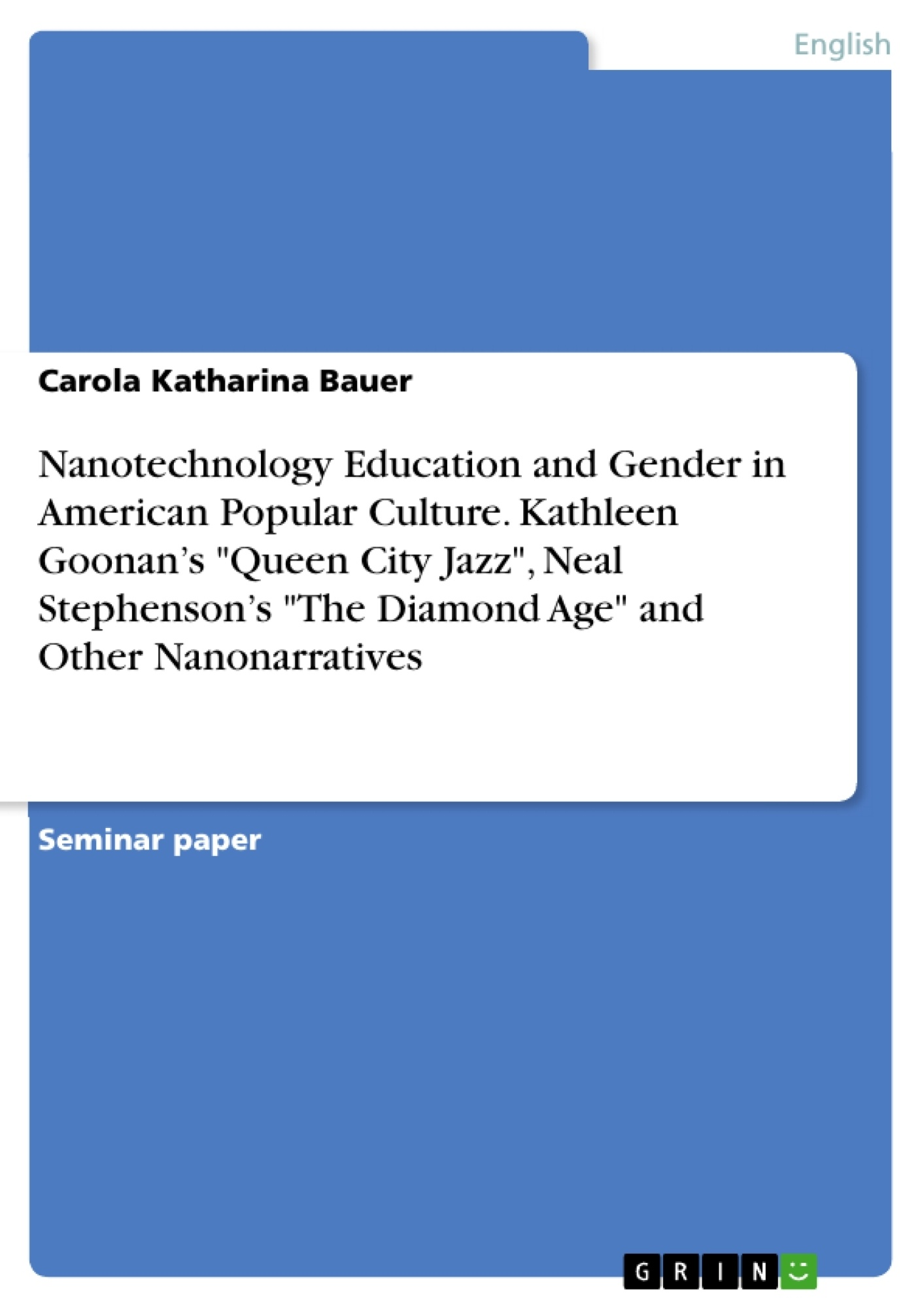 """Title: Nanotechnology Education and Gender in American Popular Culture. Kathleen Goonan's """"Queen City Jazz"""", Neal Stephenson's """"The Diamond Age"""" and Other Nanonarratives"""