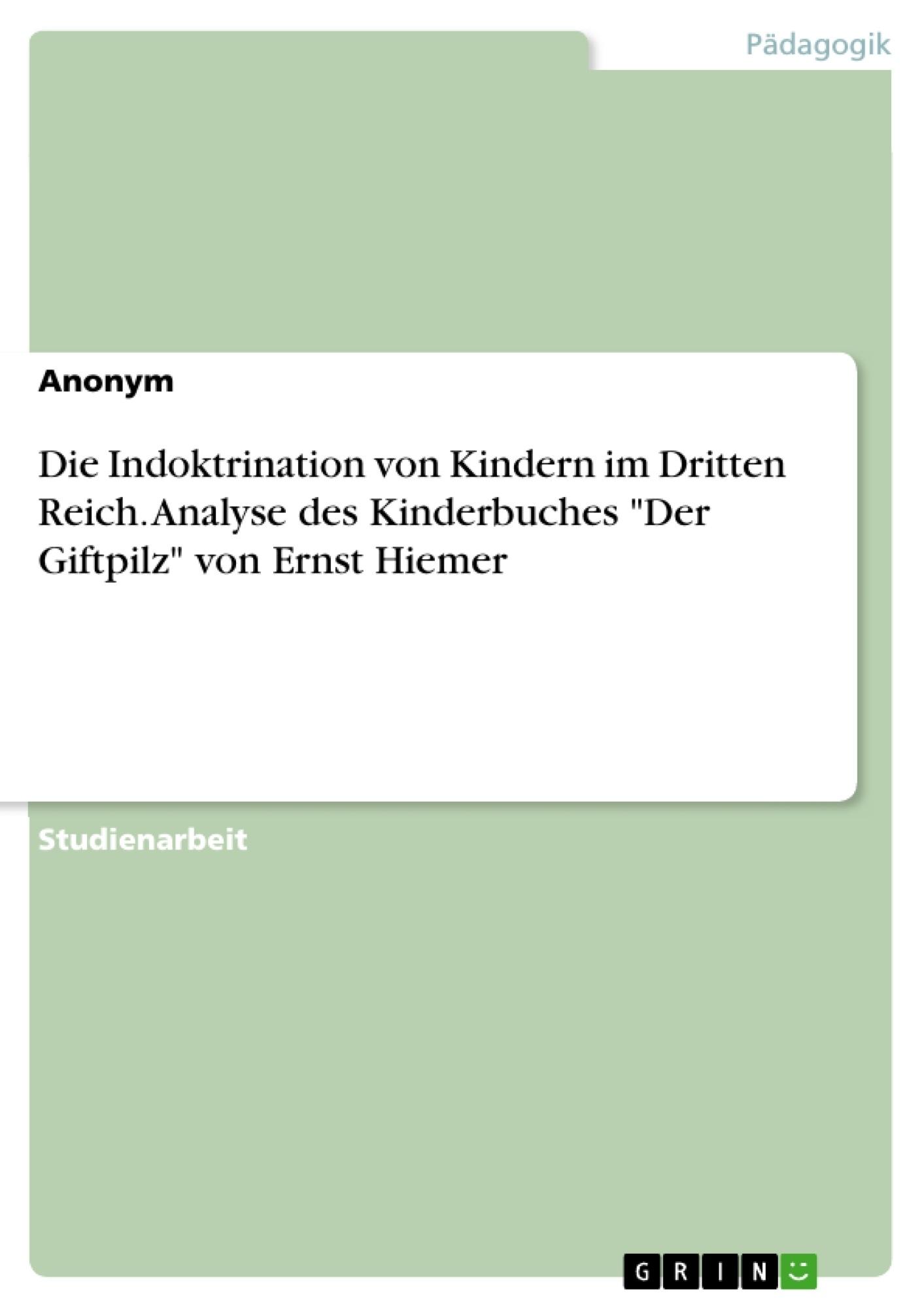 """Titel: Die Indoktrination von Kindern im Dritten Reich. Analyse des Kinderbuches """"Der Giftpilz"""" von Ernst Hiemer"""