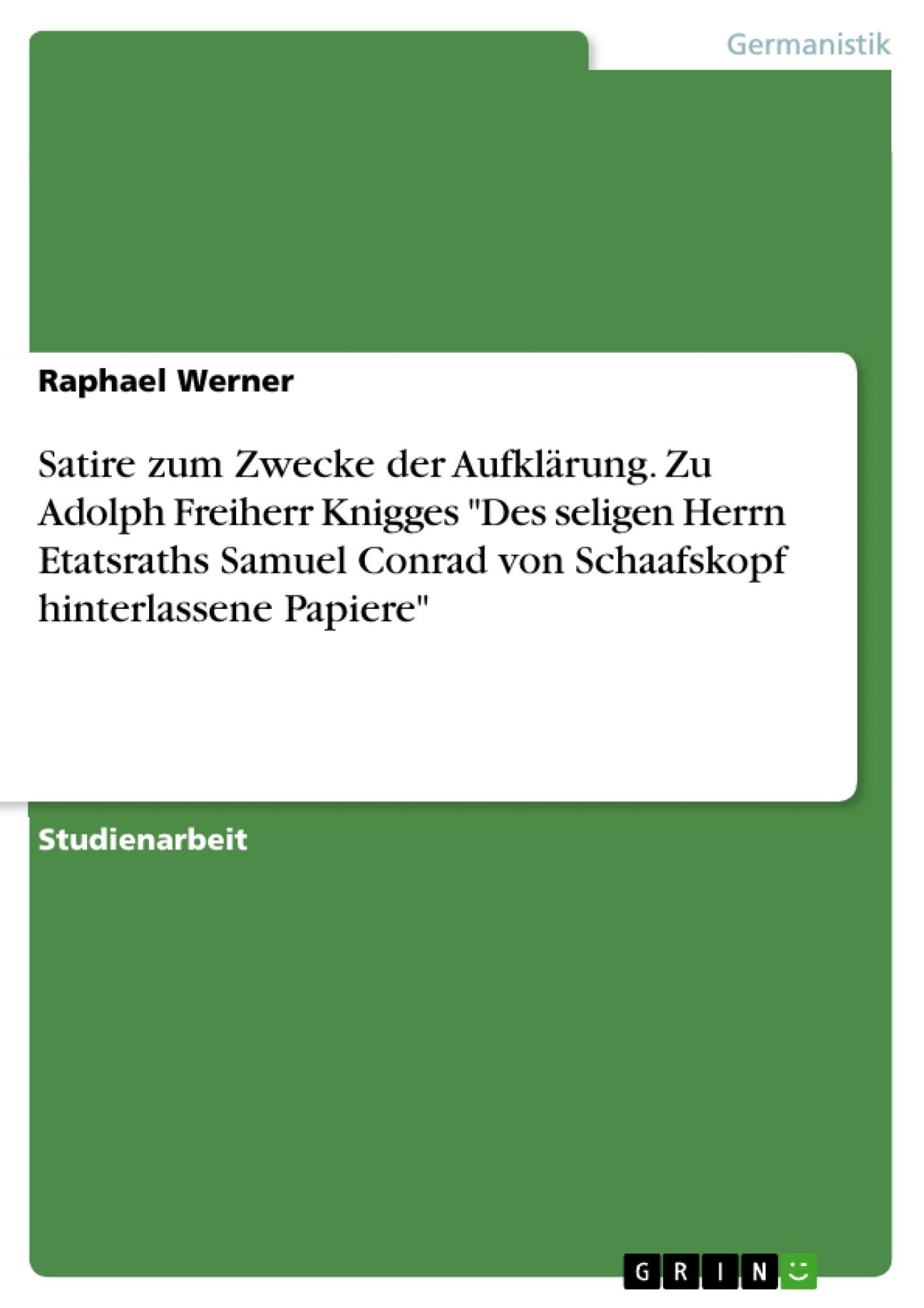 """Titel: Satire zum Zwecke der Aufklärung. Zu Adolph Freiherr Knigges """"Des seligen Herrn Etatsraths Samuel Conrad von Schaafskopf hinterlassene Papiere"""""""