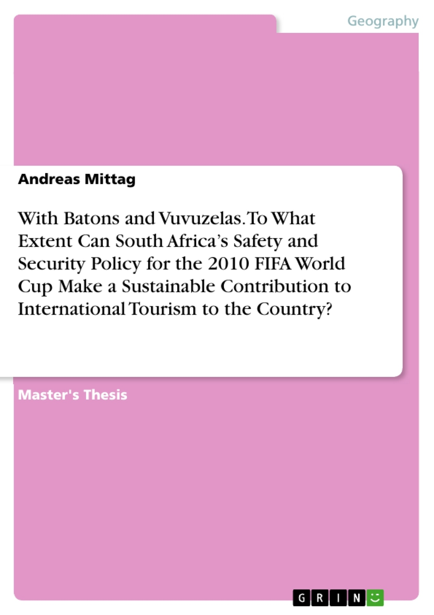 Title: With Batons and Vuvuzelas. To What Extent Can South Africa's Safety and Security Policy for the 2010 FIFA World Cup Make a Sustainable Contribution to International Tourism to the Country?