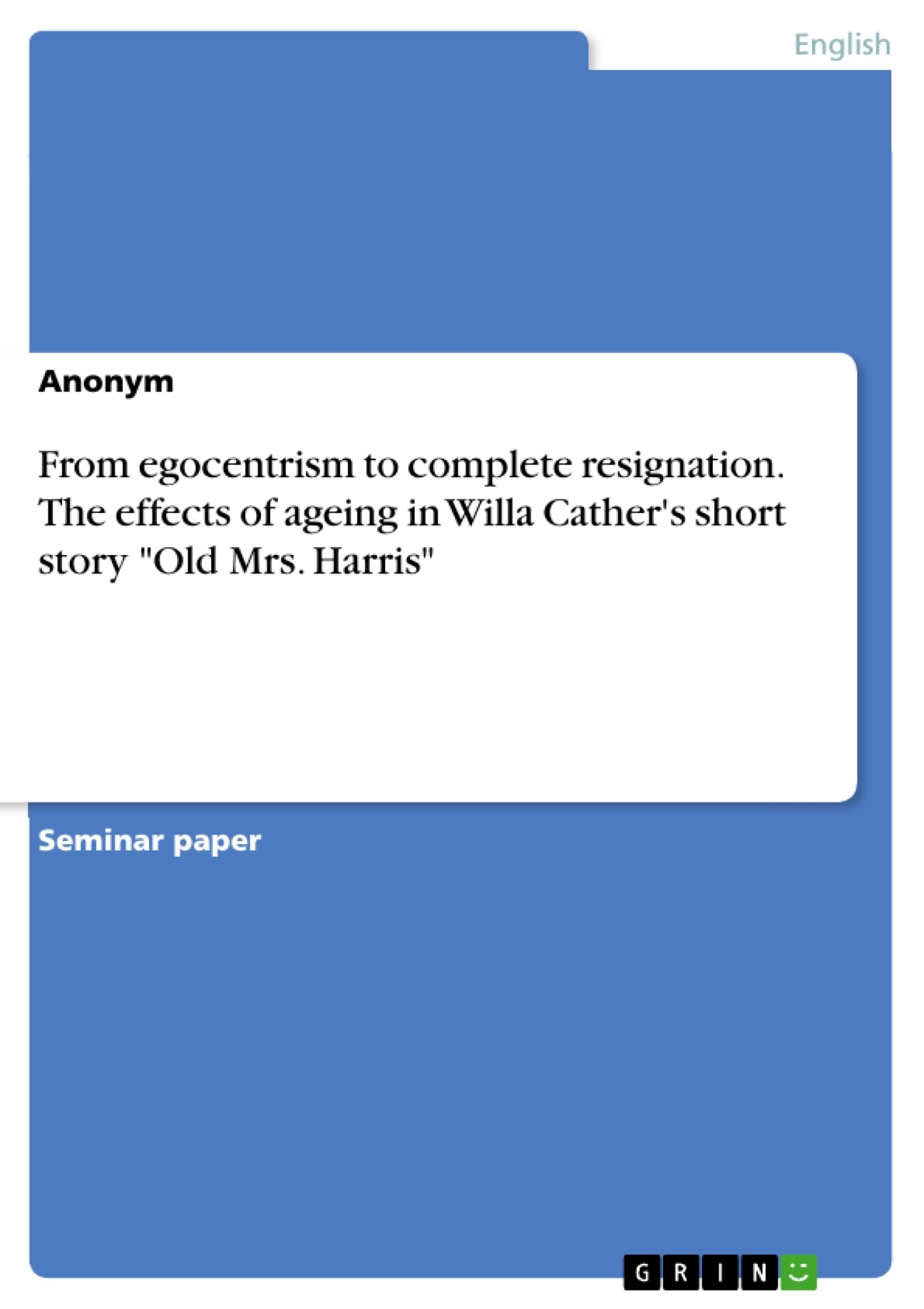 """Title: From egocentrism to complete resignation. The effects of ageing in Willa Cather's short story """"Old Mrs. Harris"""""""