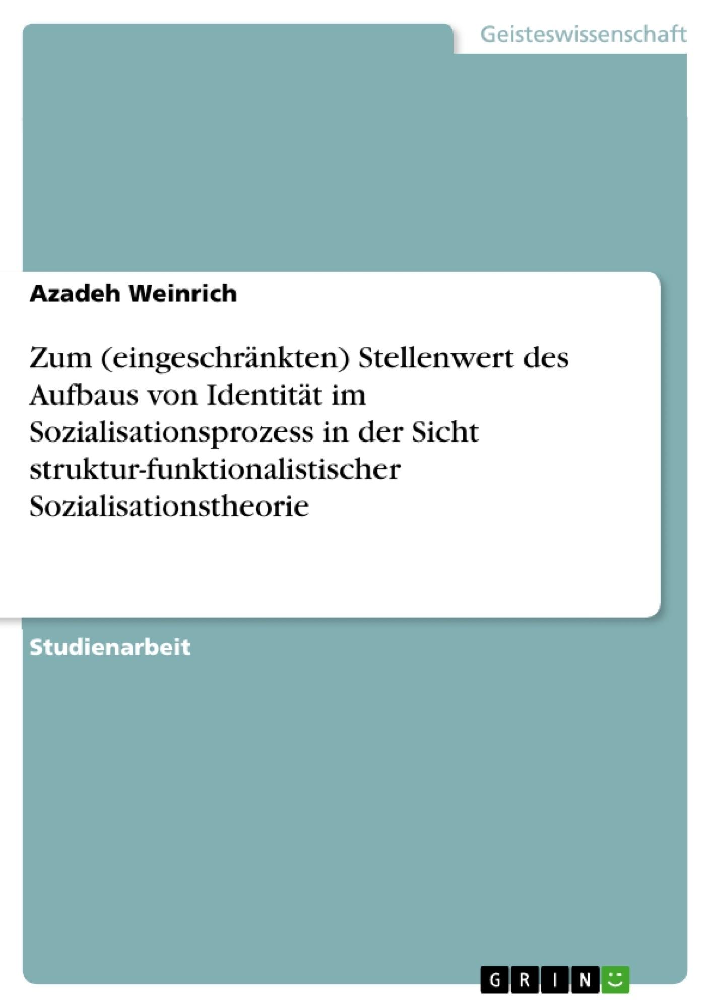 Titel: Zum (eingeschränkten) Stellenwert des Aufbaus von Identität im Sozialisationsprozess in der Sicht struktur-funktionalistischer Sozialisationstheorie