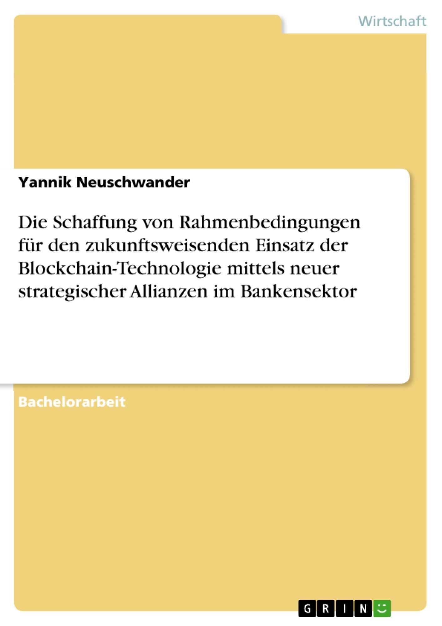 Titel: Die Schaffung von Rahmenbedingungen für den zukunftsweisenden Einsatz der Blockchain-Technologie mittels neuer strategischer Allianzen im Bankensektor
