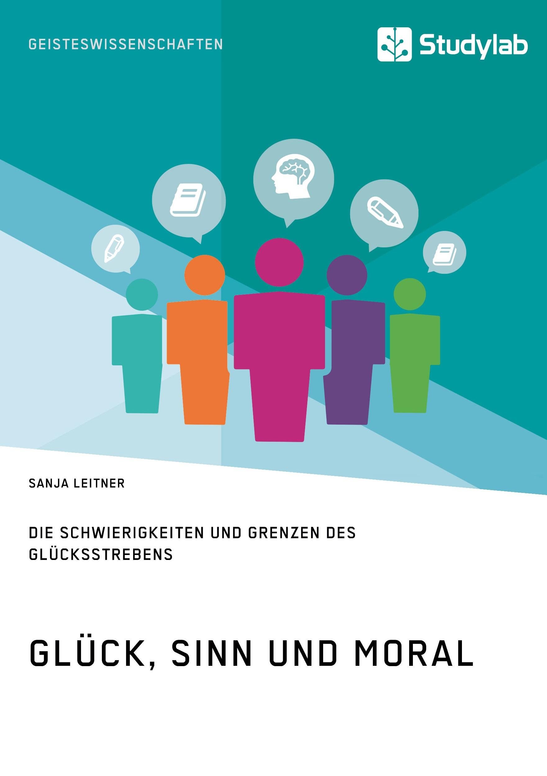 Titel: Glück, Sinn und Moral. Die Schwierigkeiten und Grenzen des Glücksstrebens