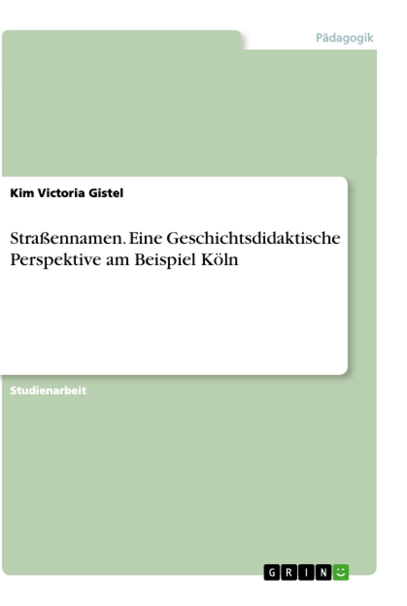 Titel: Straßennamen.  Eine Geschichtsdidaktische Perspektive am Beispiel Köln