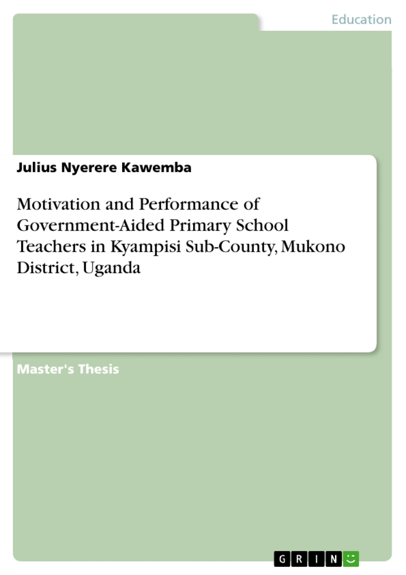 Title: Motivation and Performance of Government-Aided Primary School Teachers in Kyampisi Sub-County, Mukono District, Uganda