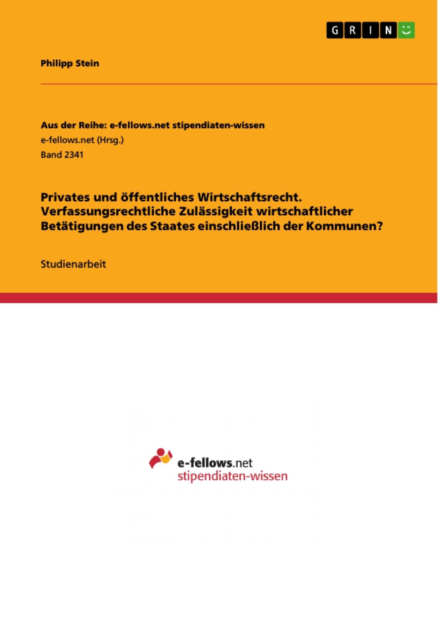 Titel: Privates und öffentliches Wirtschaftsrecht. Verfassungsrechtliche Zulässigkeit wirtschaftlicher Betätigungen des Staates einschließlich der Kommunen?