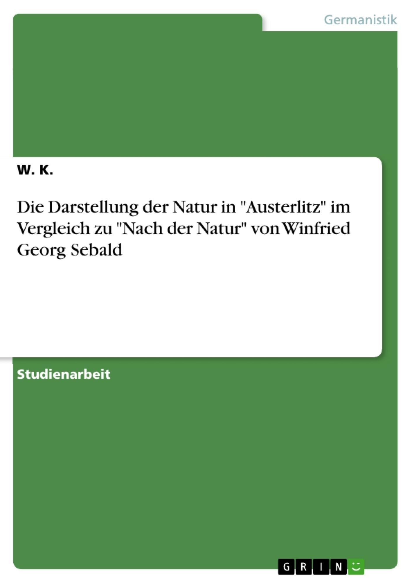 """Titel: Die Darstellung der Natur in """"Austerlitz"""" im Vergleich zu """"Nach der Natur"""" von Winfried Georg Sebald"""