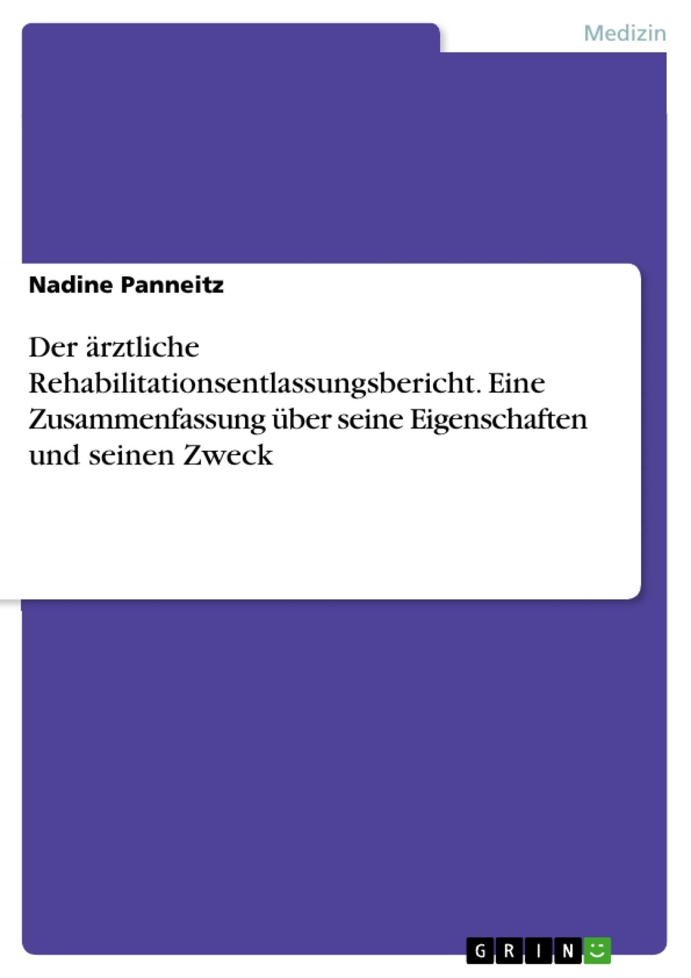 Titel: Der ärztliche Rehabilitationsentlassungsbericht. Eine Zusammenfassung über seine Eigenschaften und seinen Zweck