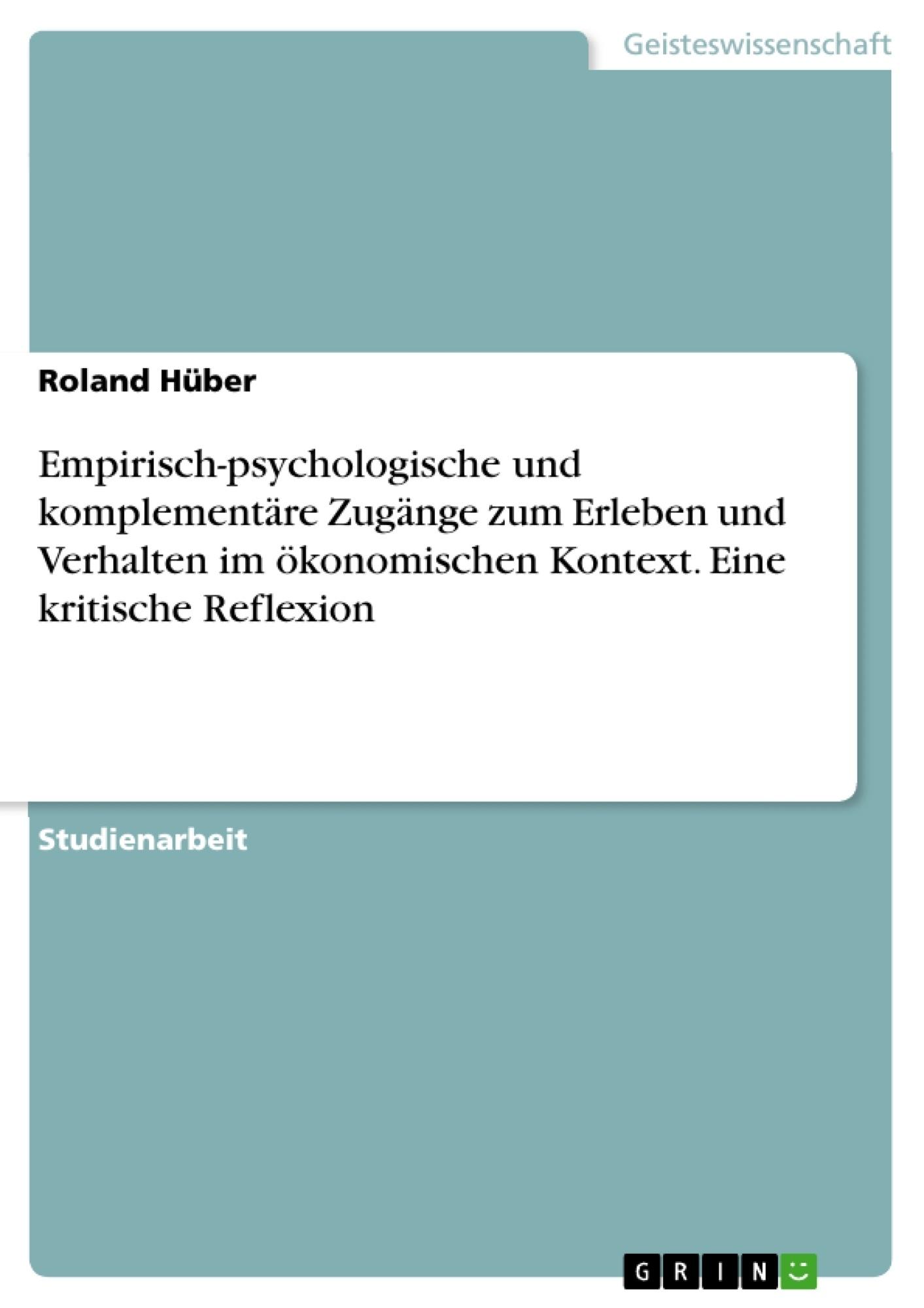 Titel: Empirisch-psychologische und komplementäre Zugänge zum Erleben und Verhalten im ökonomischen Kontext. Eine kritische Reflexion
