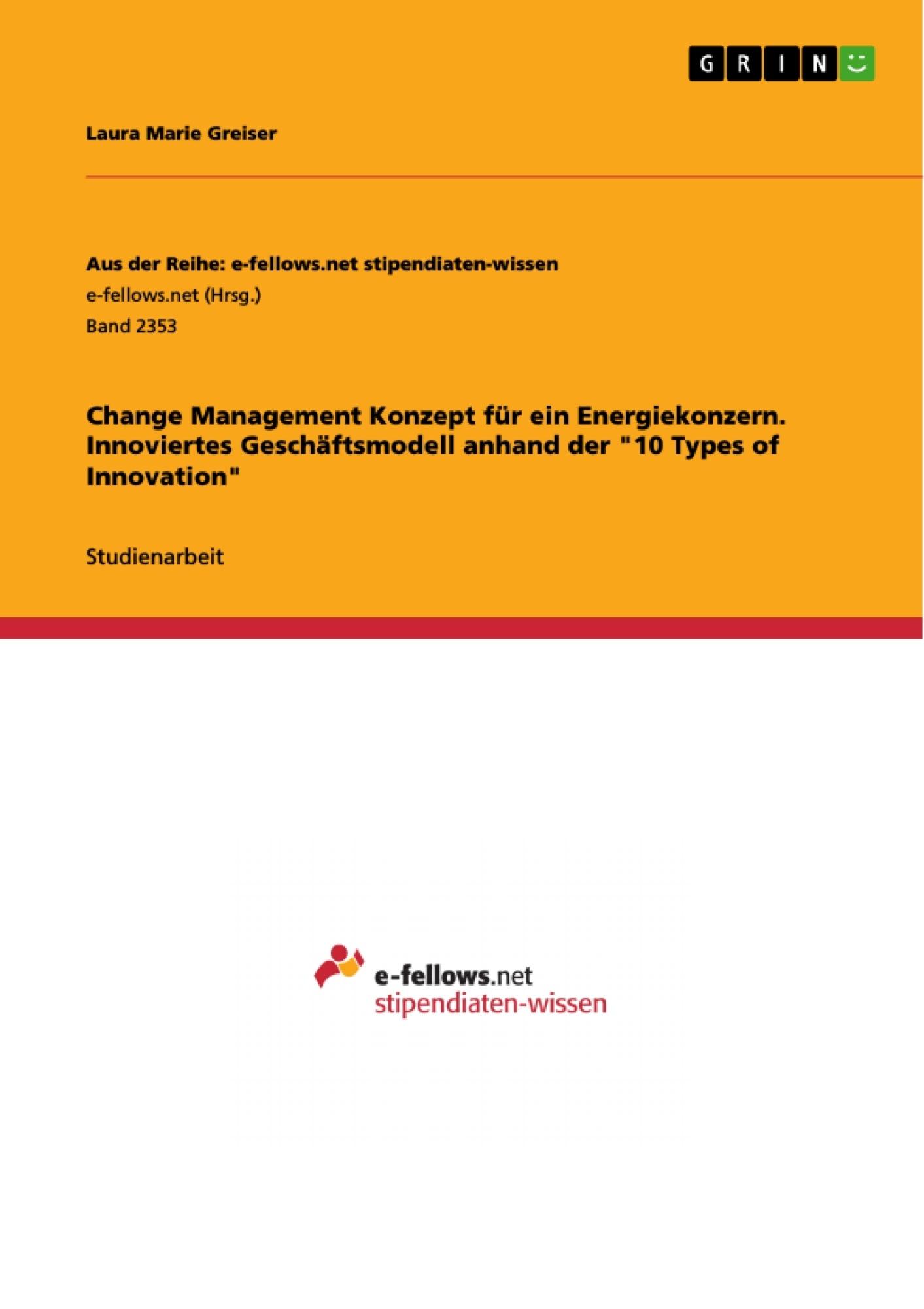 """Titel: Change Management Konzept für ein Energiekonzern. Innoviertes Geschäftsmodell anhand der """"10 Types of Innovation"""""""