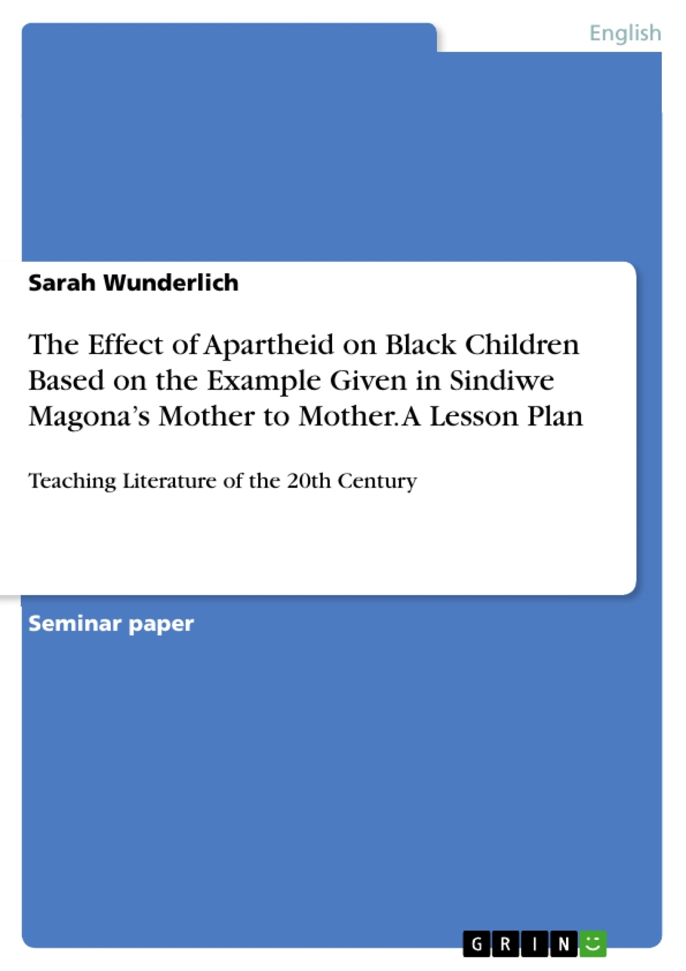 Title: The Effect of Apartheid on Black Children Based on the Example Given in Sindiwe Magona's Mother to Mother. A Lesson Plan