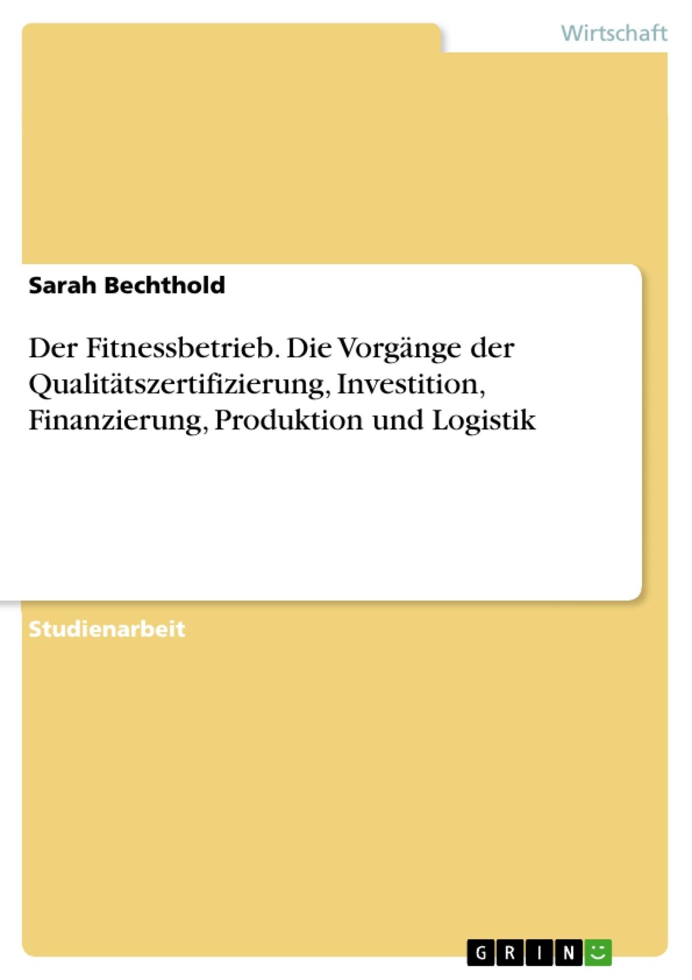 Titel: Der Fitnessbetrieb. Die Vorgänge der Qualitätszertifizierung, Investition, Finanzierung, Produktion und Logistik