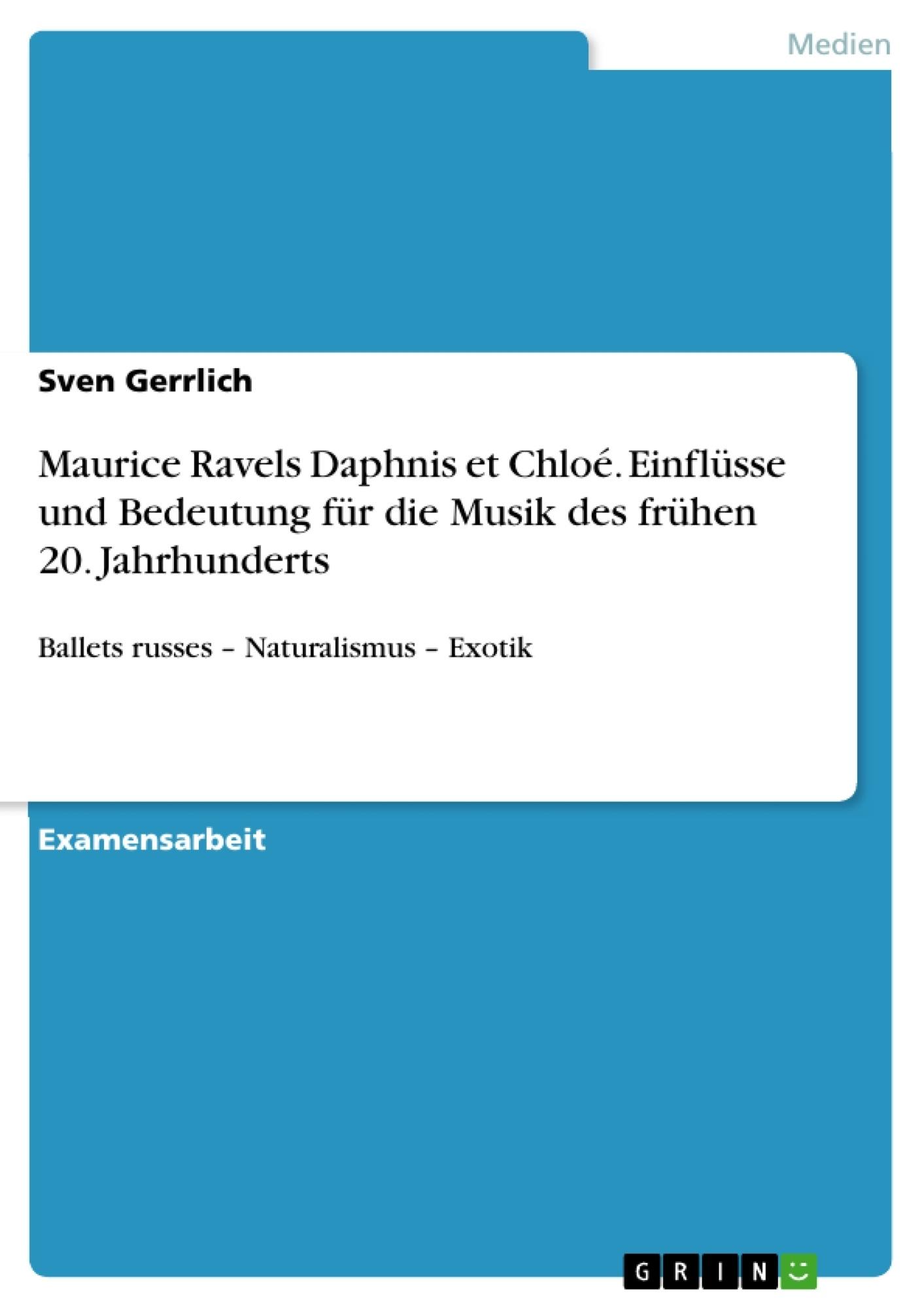 Titel: Maurice Ravels Daphnis et Chloé. Einflüsse und Bedeutung für die Musik des frühen 20. Jahrhunderts