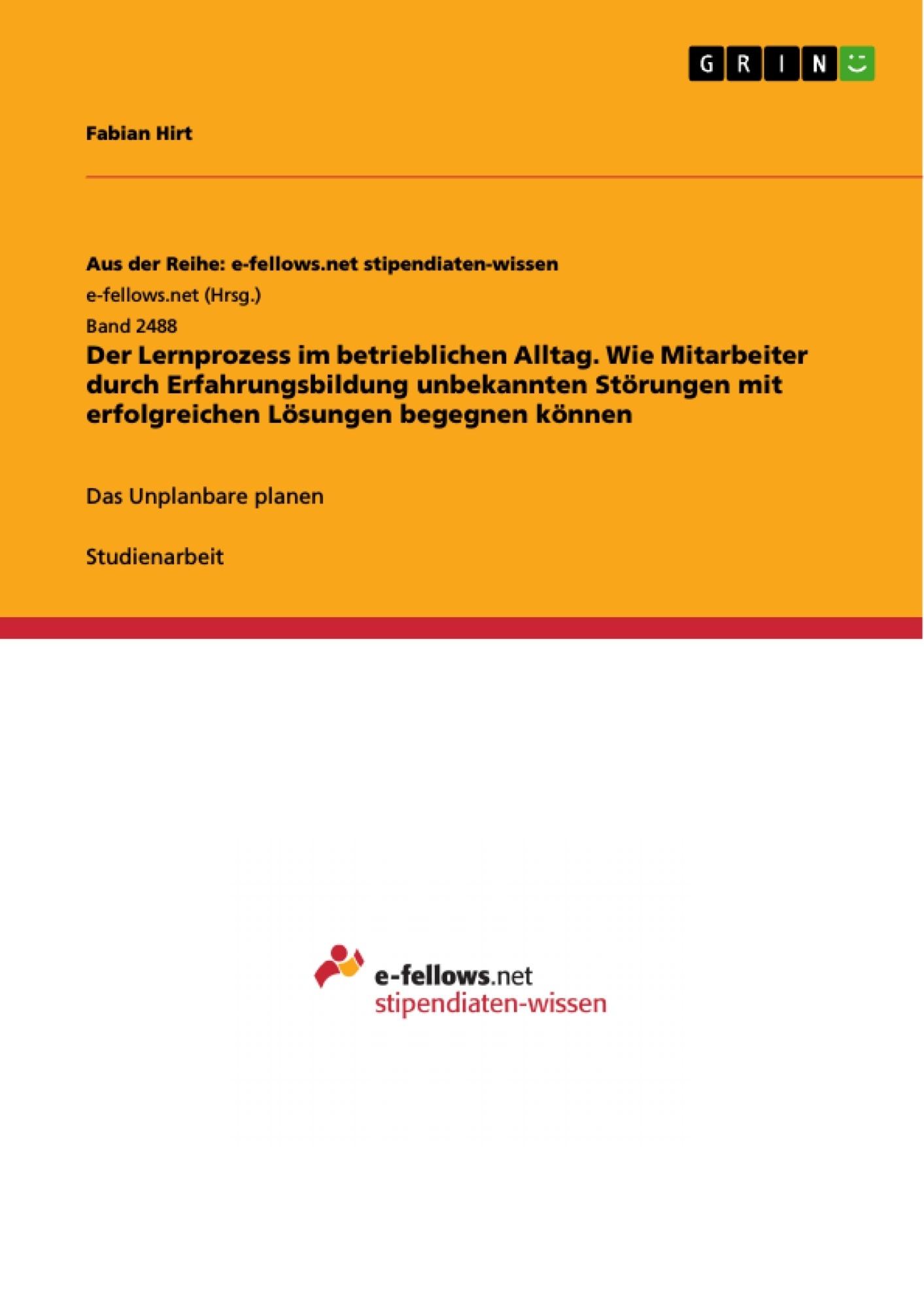 Titel: Der Lernprozess im betrieblichen Alltag. Wie Mitarbeiter durch Erfahrungsbildung unbekannten Störungen mit erfolgreichen Lösungen begegnen können