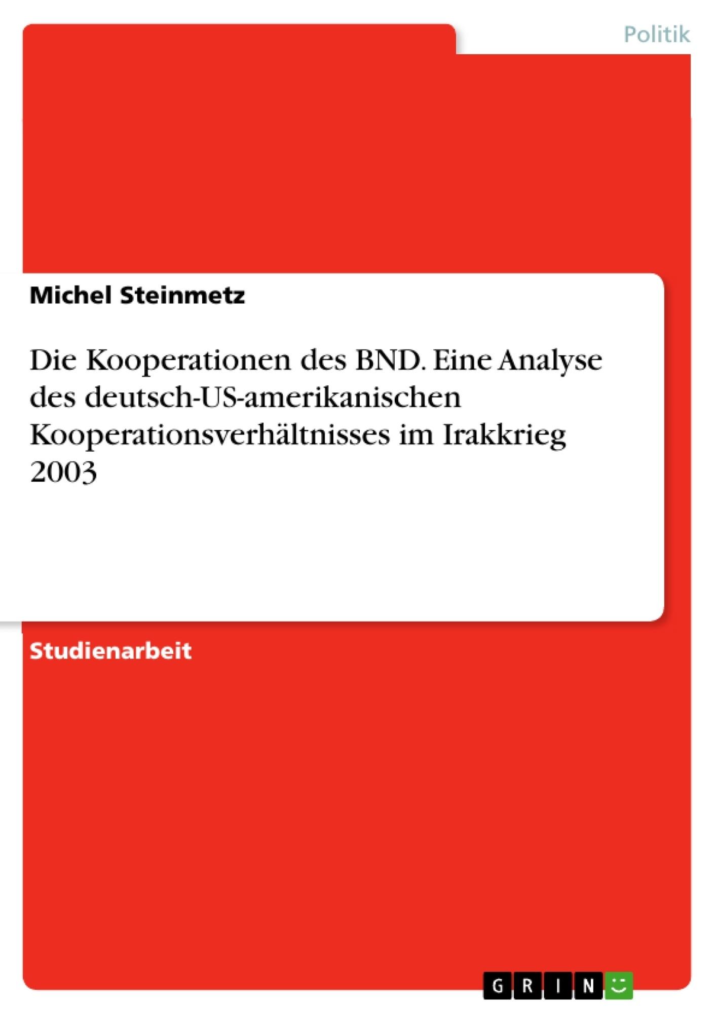Titel: Die Kooperationen des BND. Eine Analyse des deutsch-US-amerikanischen Kooperationsverhältnisses im Irakkrieg 2003