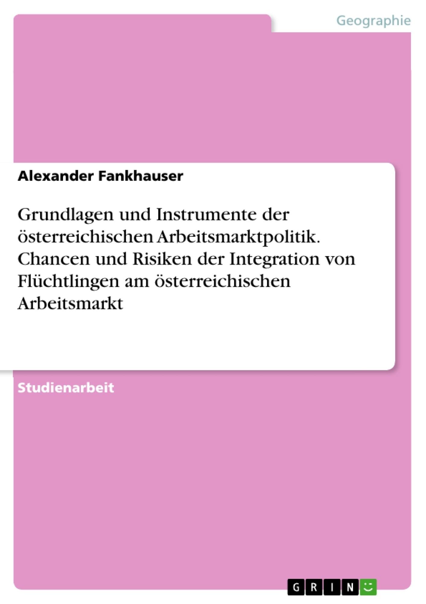 Titel: Grundlagen und Instrumente der österreichischen Arbeitsmarktpolitik. Chancen und Risiken der Integration von Flüchtlingen am österreichischen Arbeitsmarkt