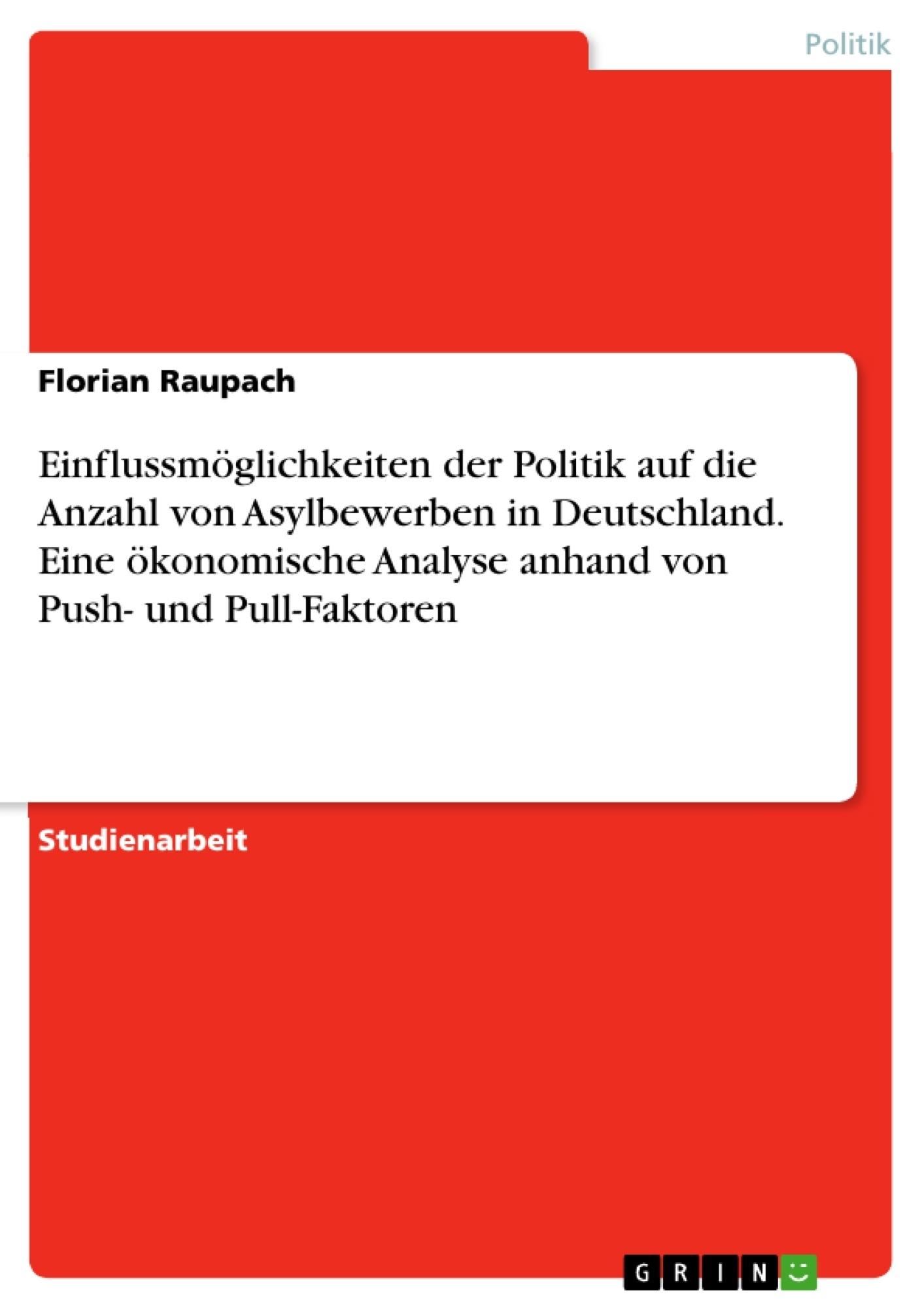 Titel: Einflussmöglichkeiten der Politik auf die Anzahl von Asylbewerben in Deutschland. Eine ökonomische Analyse anhand von Push- und Pull-Faktoren