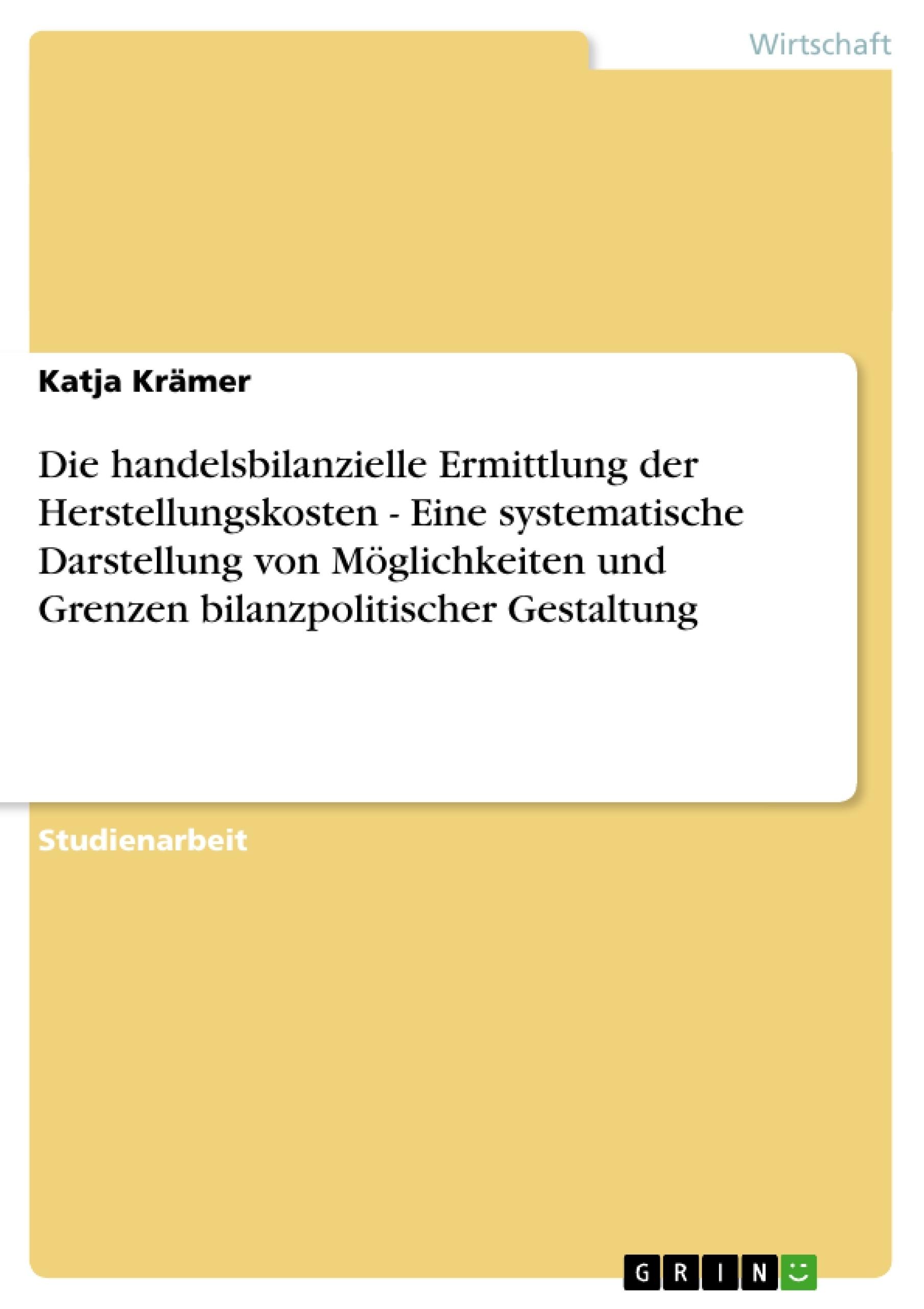 Titel: Die handelsbilanzielle Ermittlung der Herstellungskosten - Eine systematische Darstellung von Möglichkeiten und Grenzen bilanzpolitischer Gestaltung
