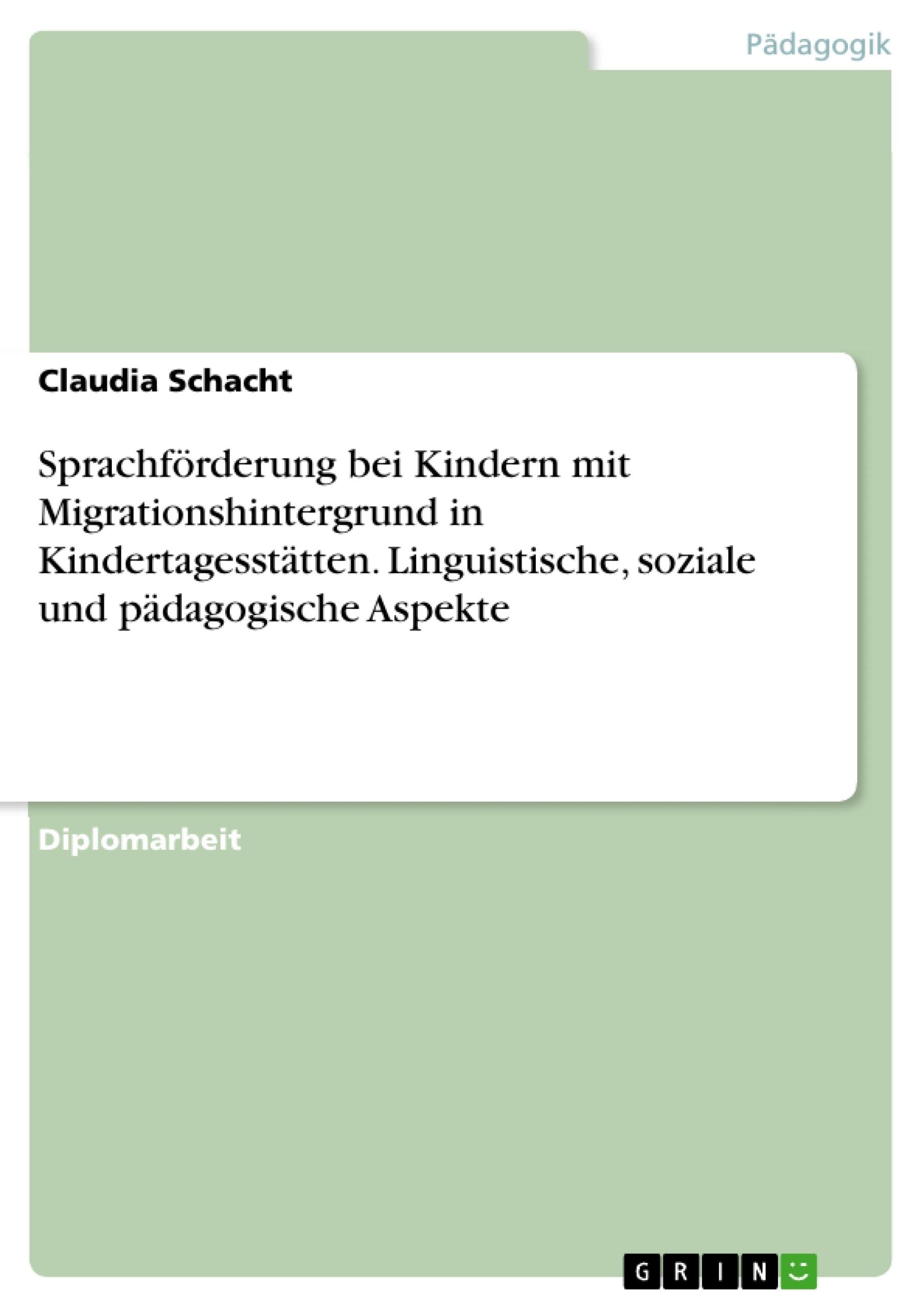 Titel: Sprachförderung bei Kindern mit Migrationshintergrund in Kindertagesstätten. Linguistische, soziale und pädagogische Aspekte